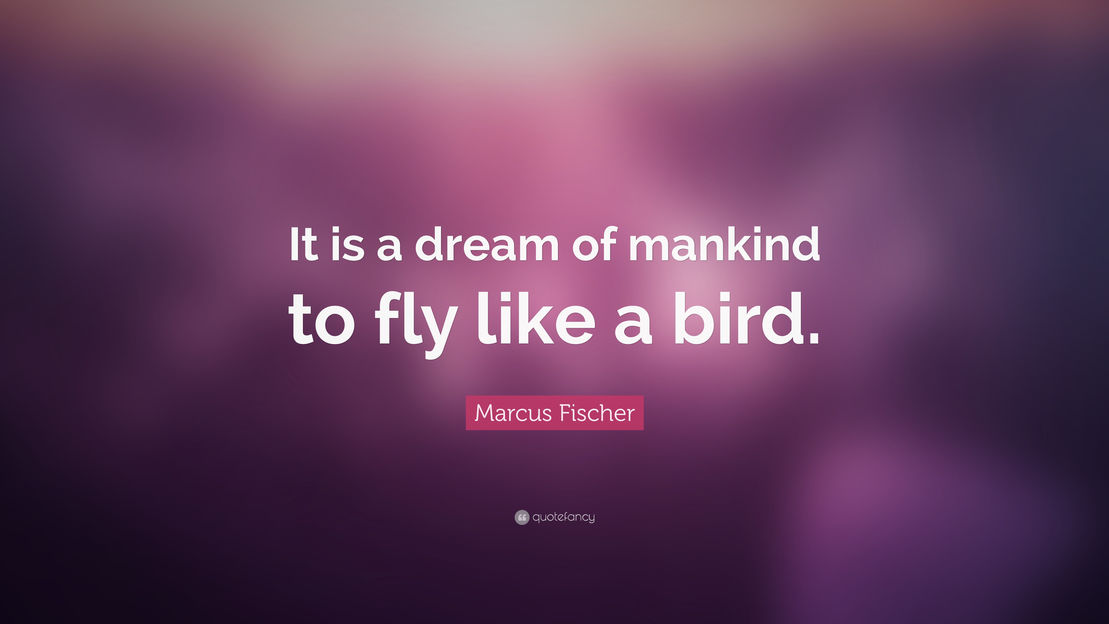 Marcus Fischer Quote It Is A Dream Of Mankind To Fly Like A Bird