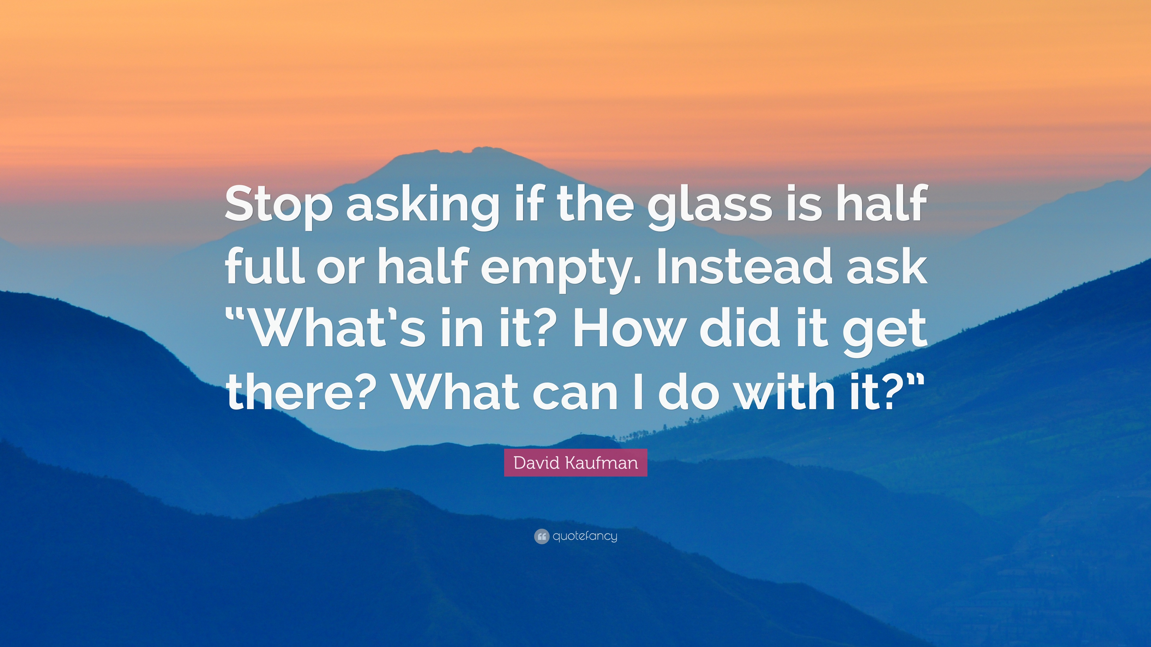 David Kaufman Quote Stop Asking If The Glass Is Half Full Or Half