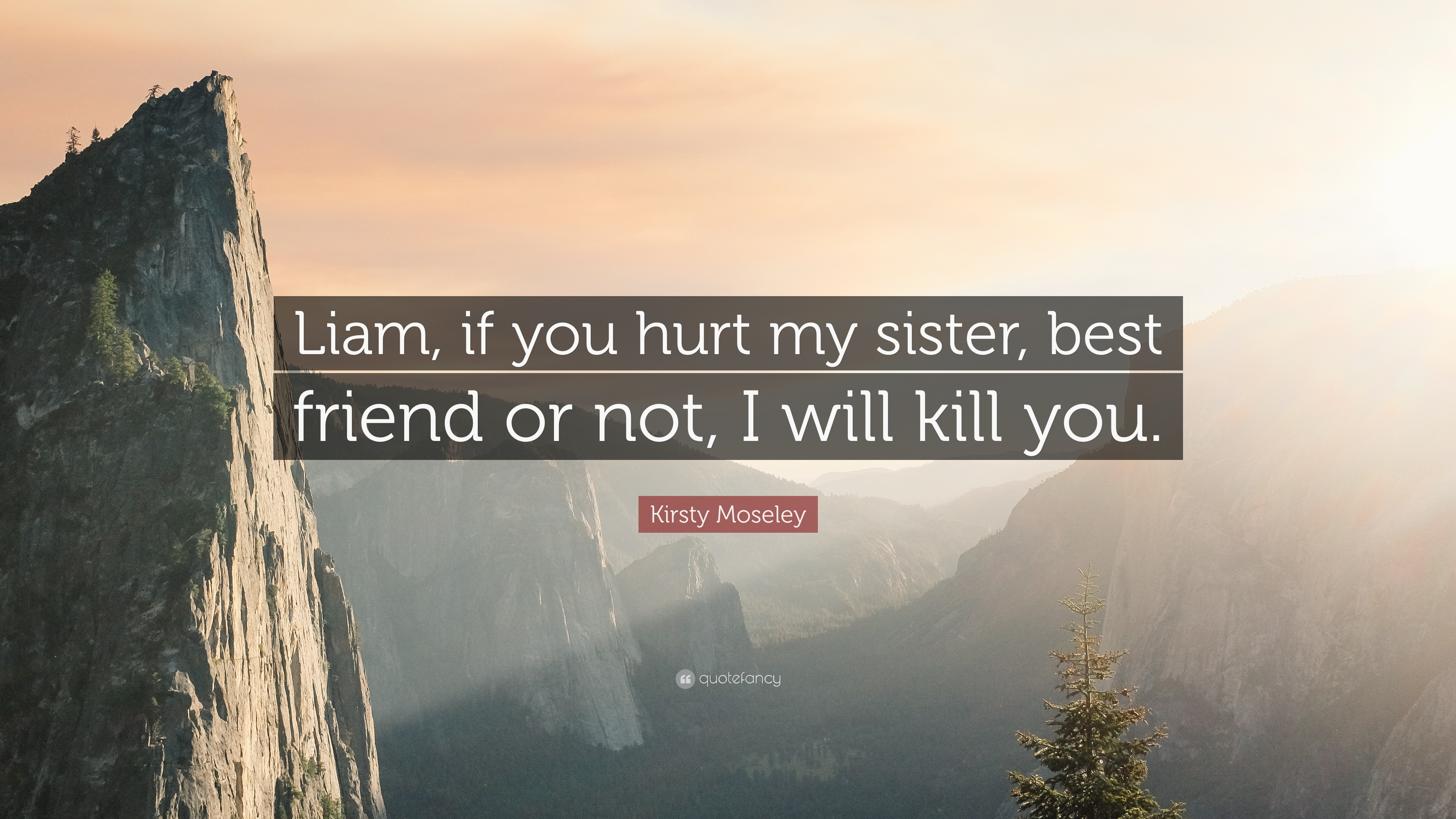Kirsty Moseley Quote Liam If You Hurt My Sister Best Friend Or