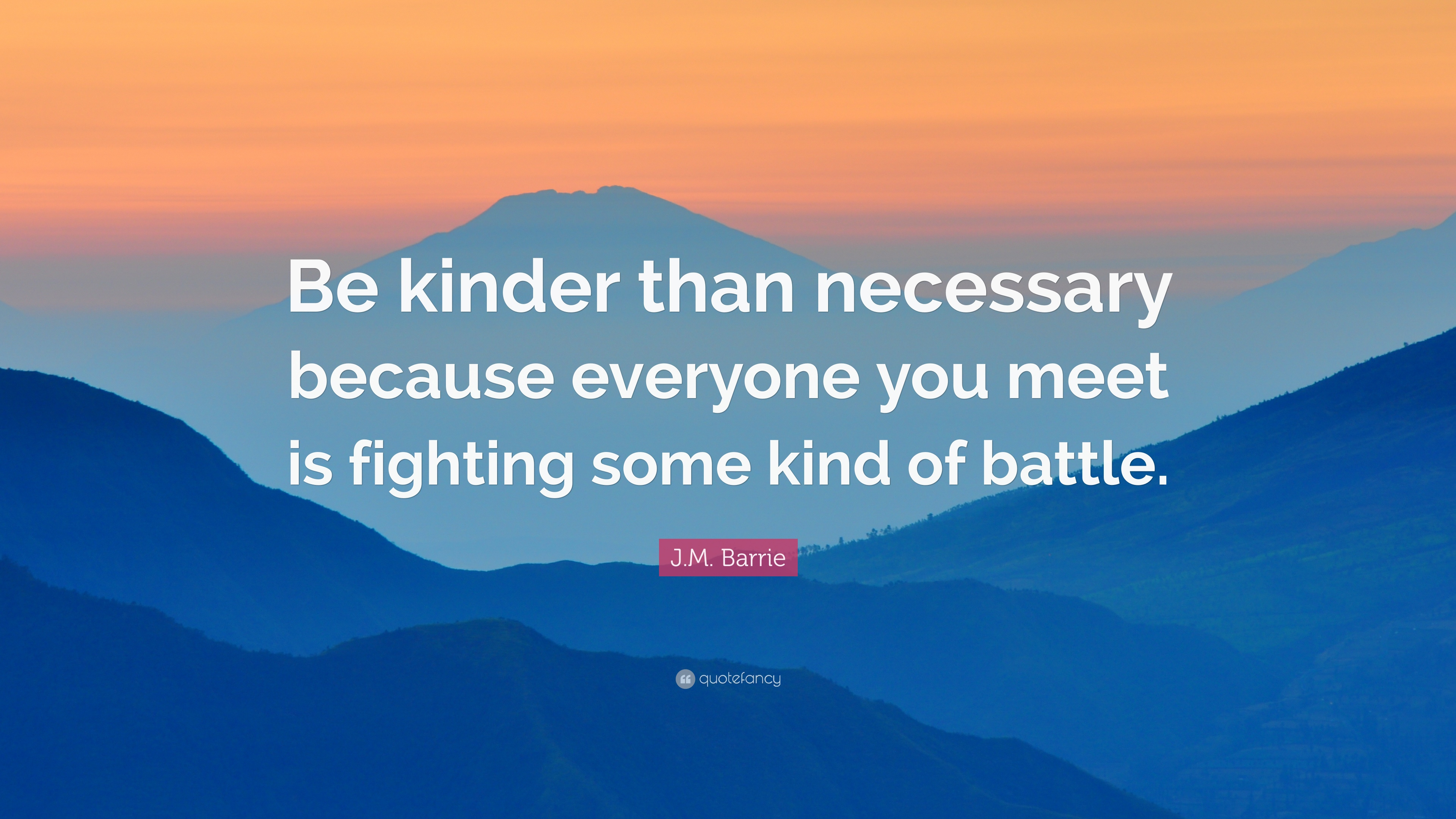 Jm Barrie Quote Be Kinder Than Necessary Because Everyone You