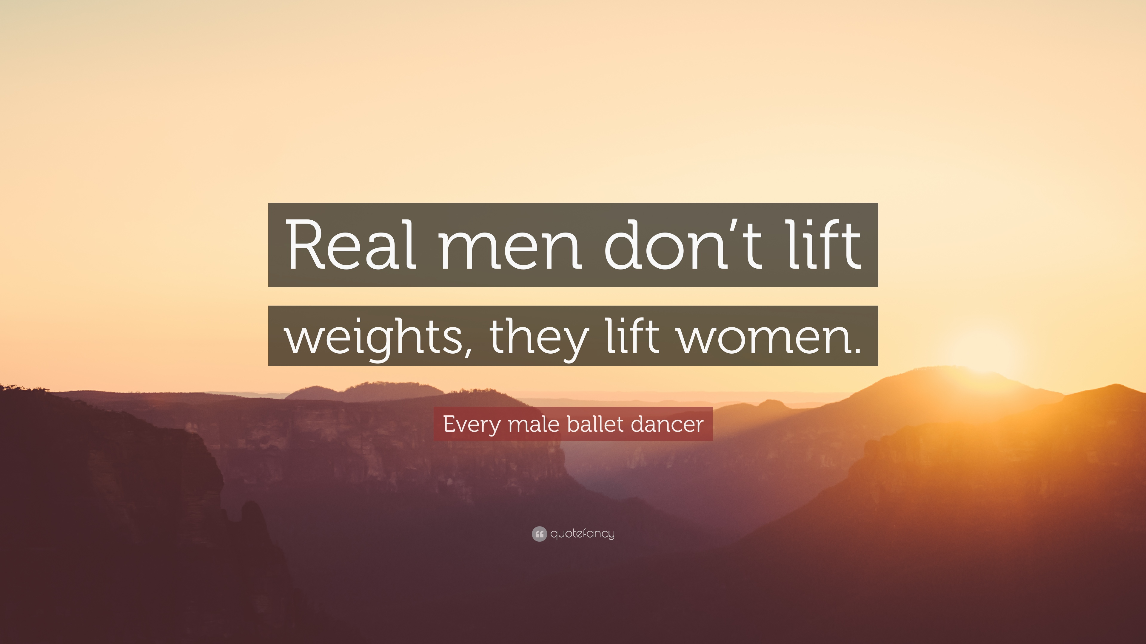 """Every male ballet dancer Quote: """"Real men don\'t lift weights ..."""
