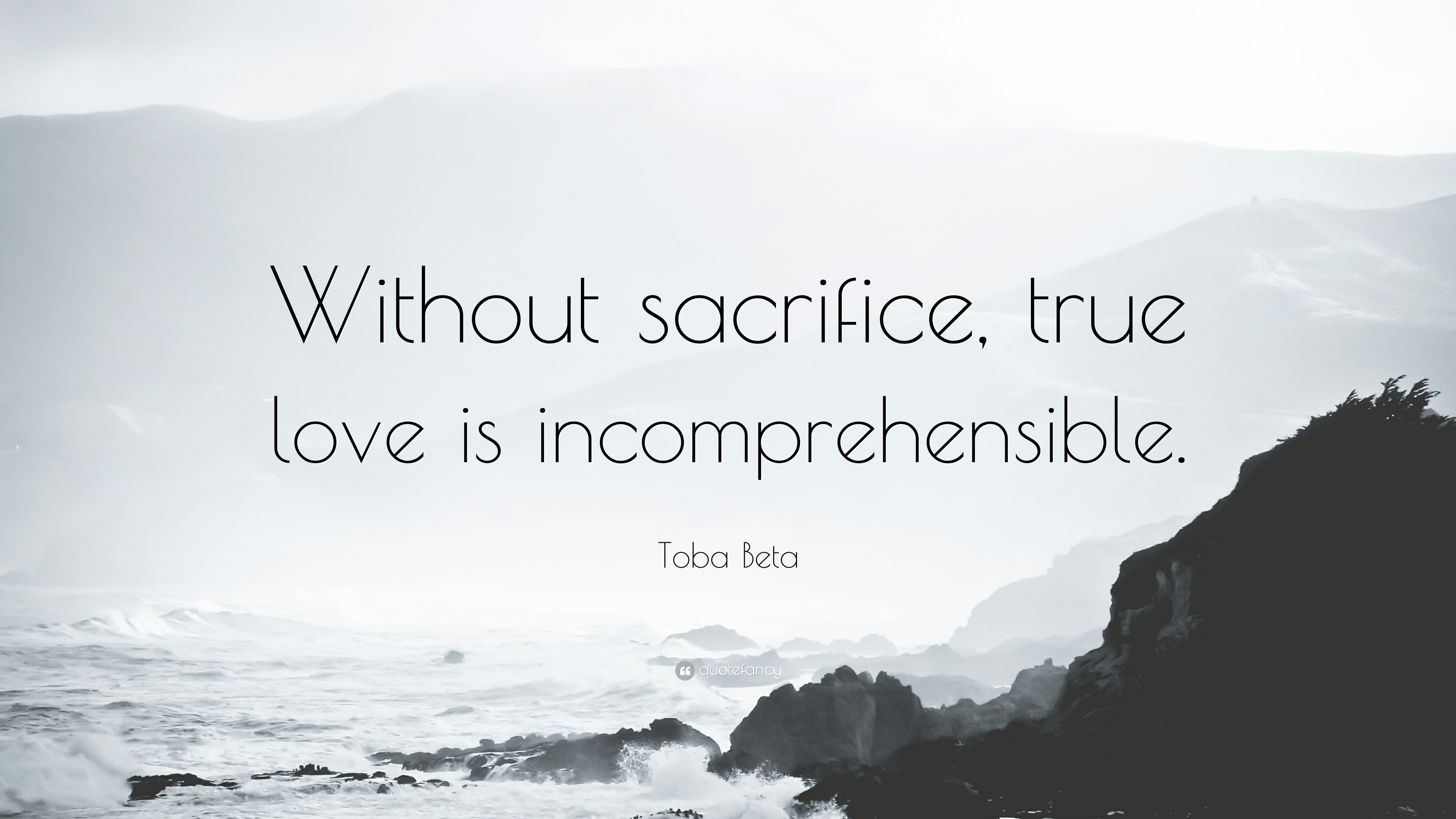 "Toba Beta Quote ""Without sacrifice true love is in prehensible """