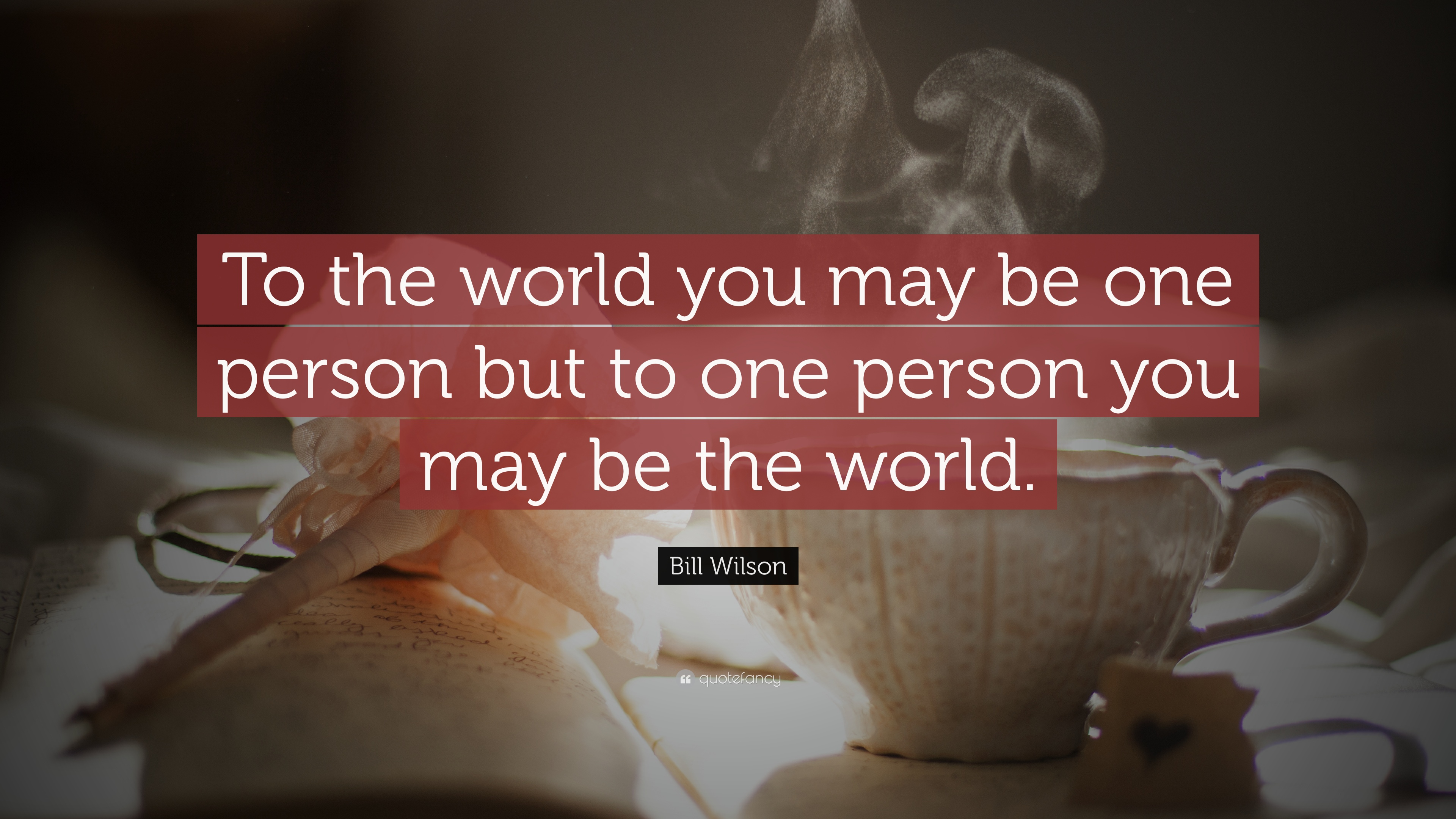 Bill Wilson Quote To The World You May Be One Person But To One