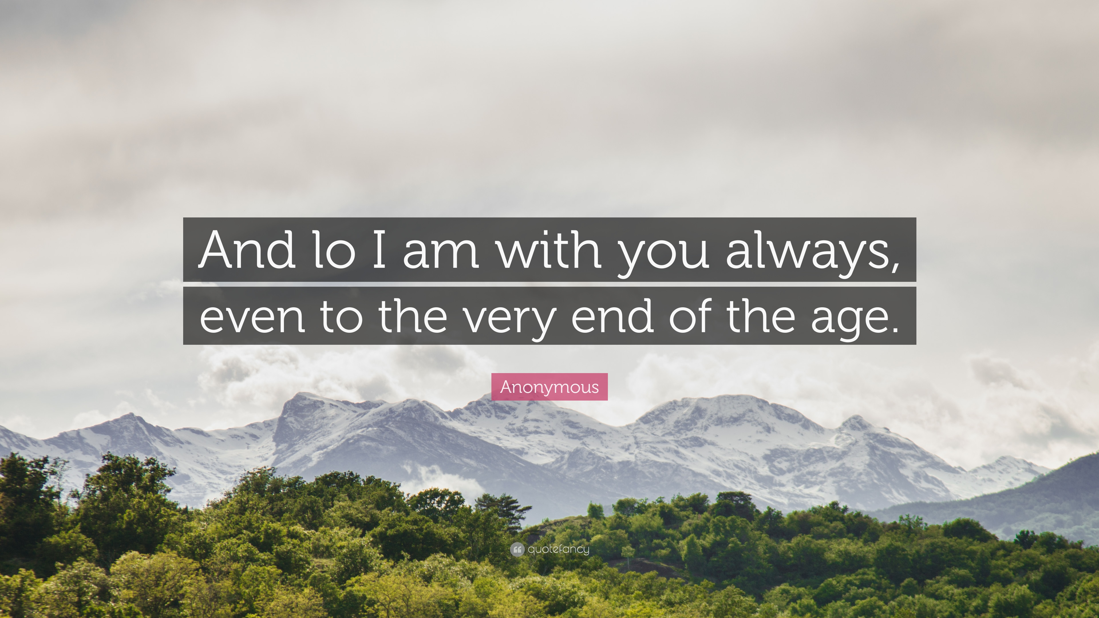 Anonymous Quote And Lo I Am With You Always Even To The Very End