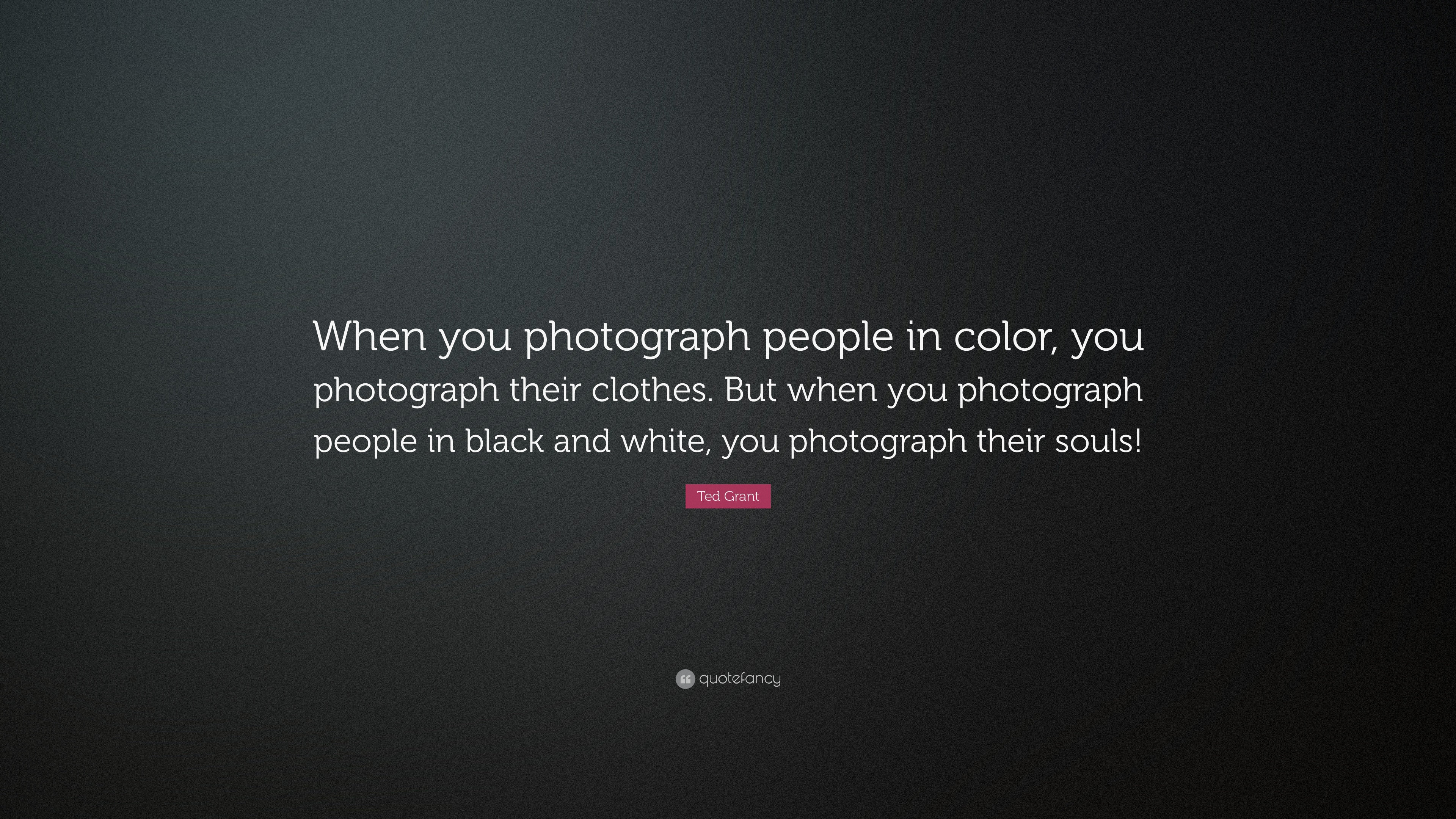 Ted grant quote when you photograph people in color you photograph their clothes