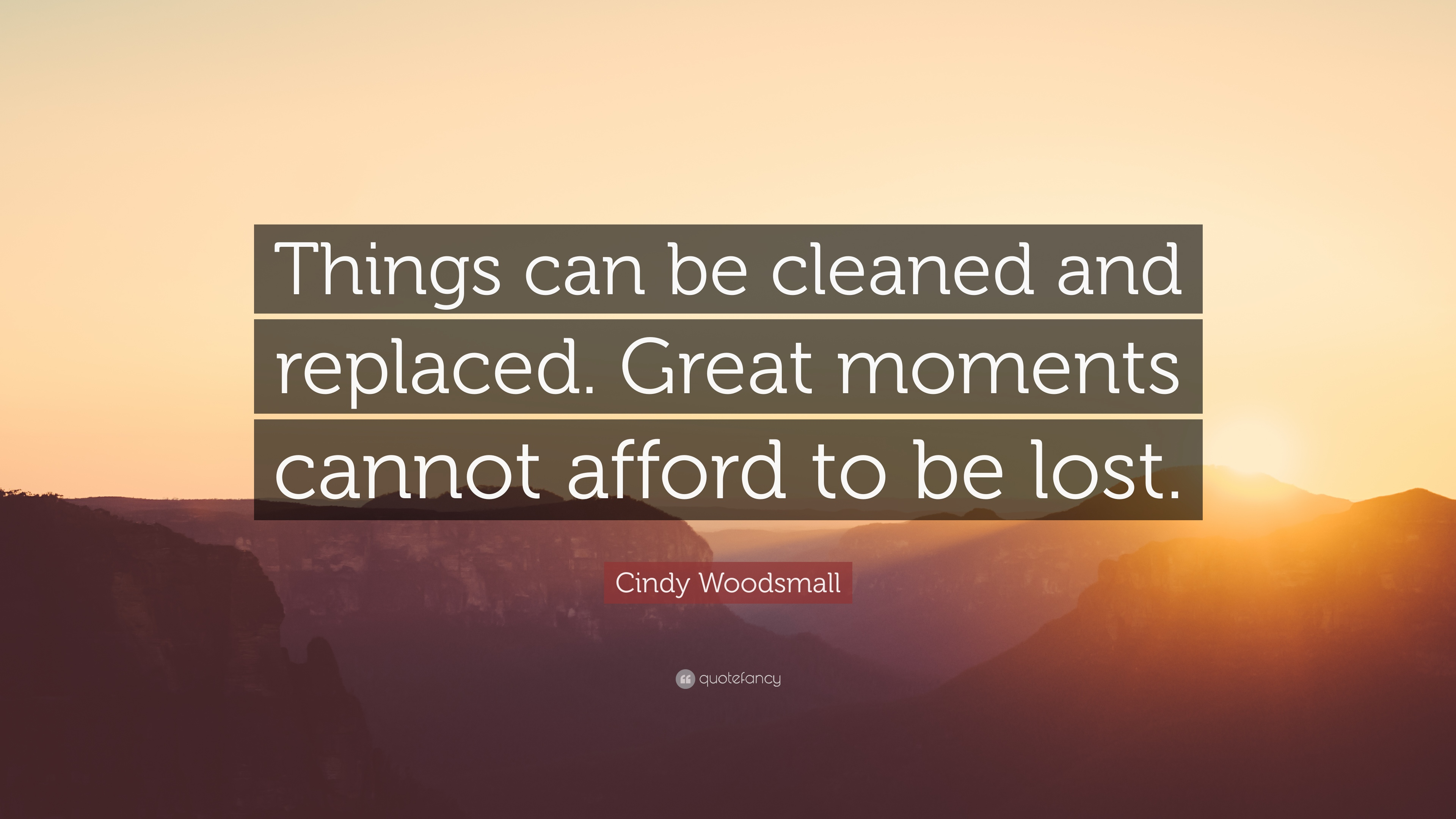 Cindy Woodsmall Quote: U201cThings Can Be Cleaned And Replaced. Great Moments  Cannot Afford
