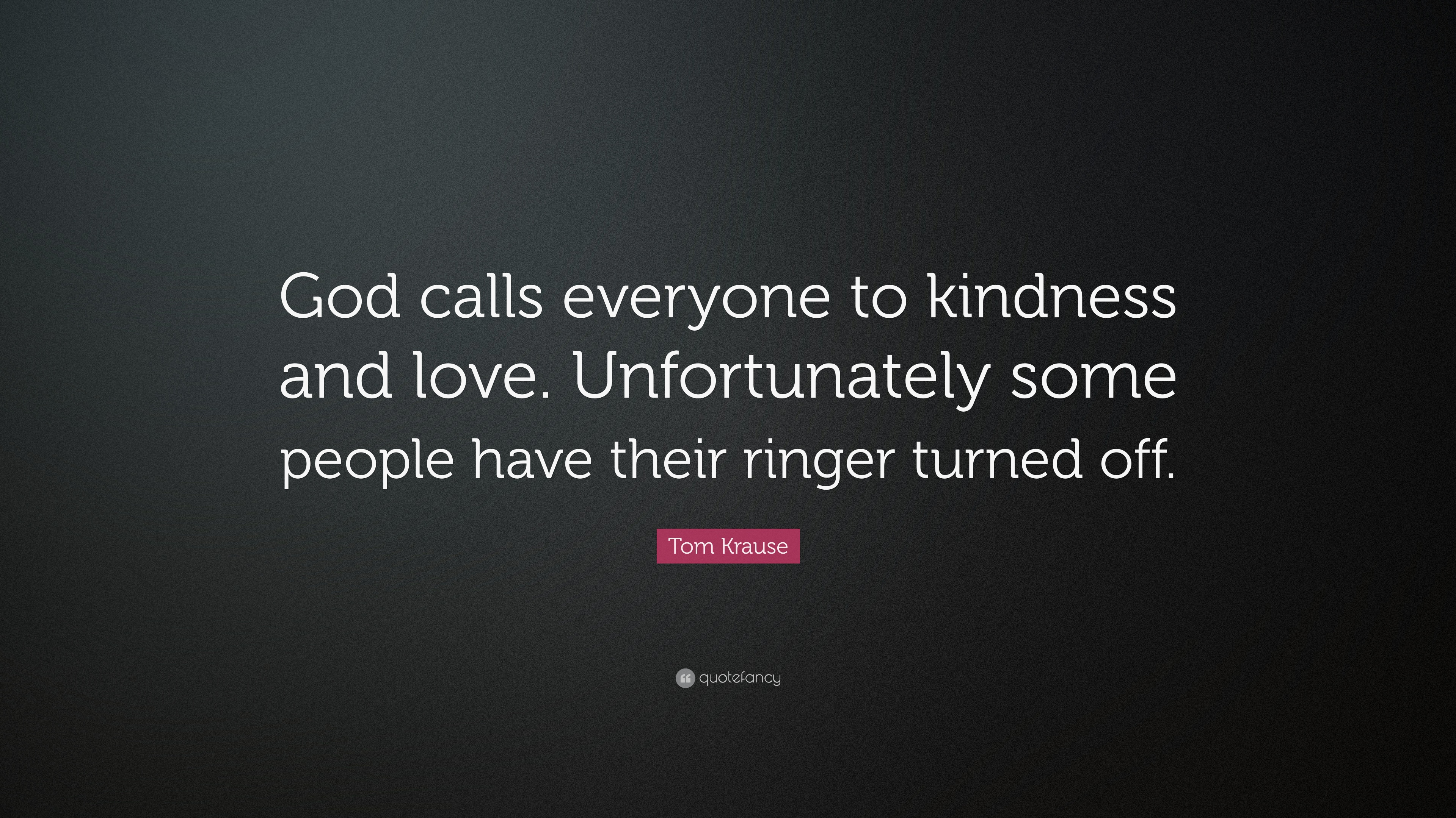"""Tom Krause Quote """"God calls everyone to kindness and love Unfortunately some people"""