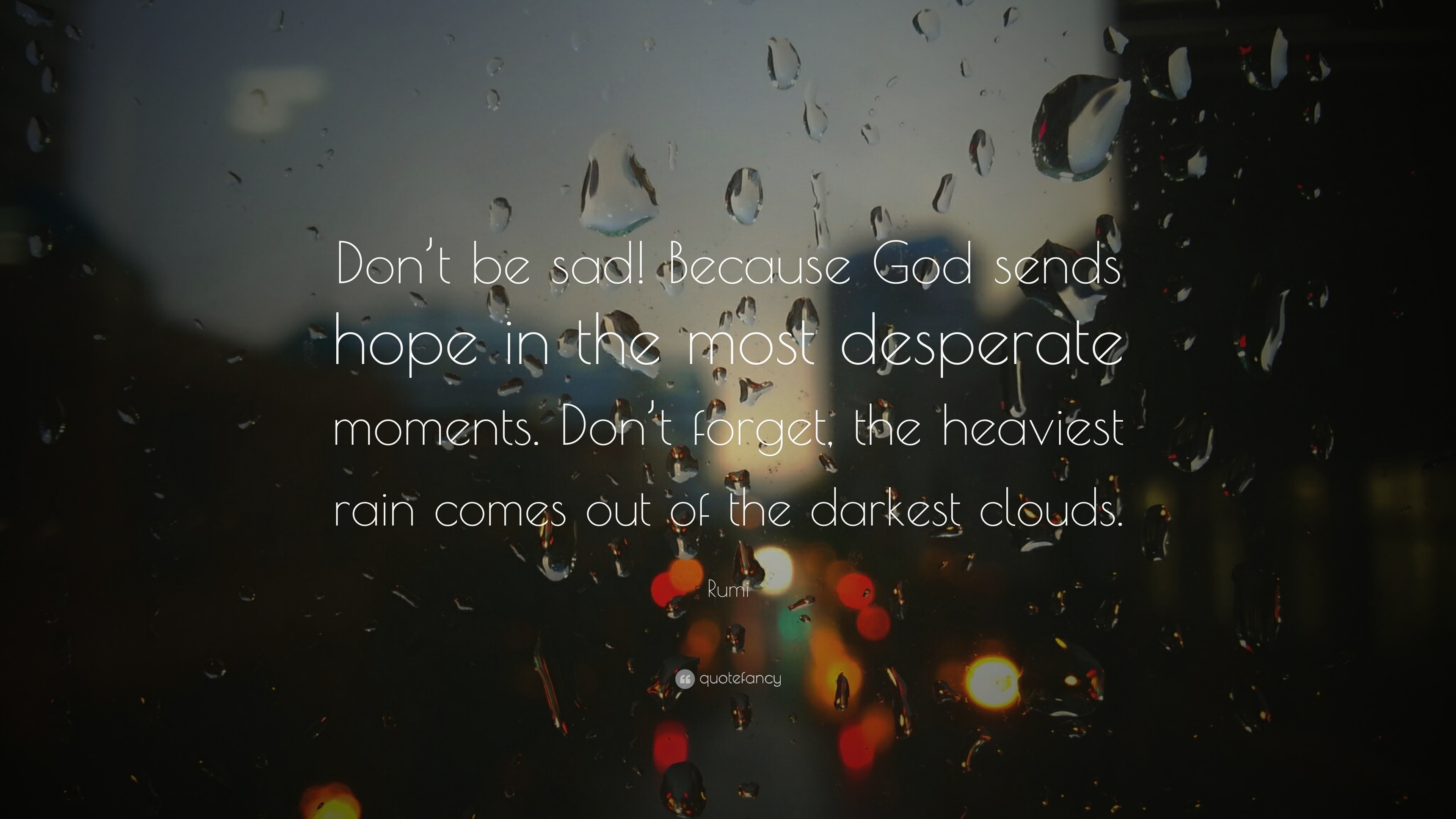 Rumi Quote Don T Be Sad Because God Sends Hope In The Most Desperate Moments Don T Forget The Heaviest Rain Comes Out Of The Dar 18 Wallpapers Quotefancy Along with the very best collect. rumi quote don t be sad because god