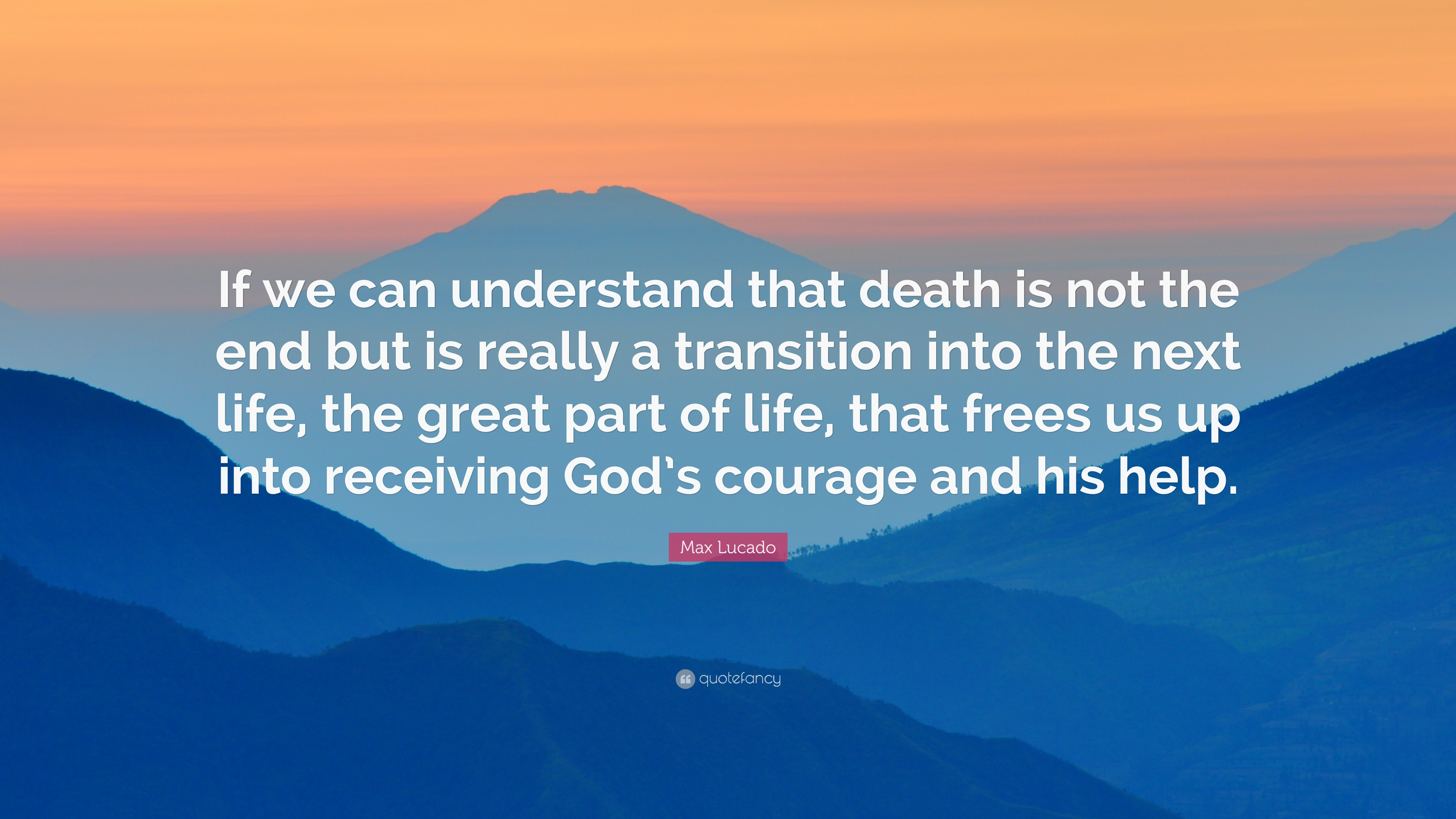 "Quotes For End Of Life Max Lucado Quote ""If We Can Understand That Death Is Not The End"