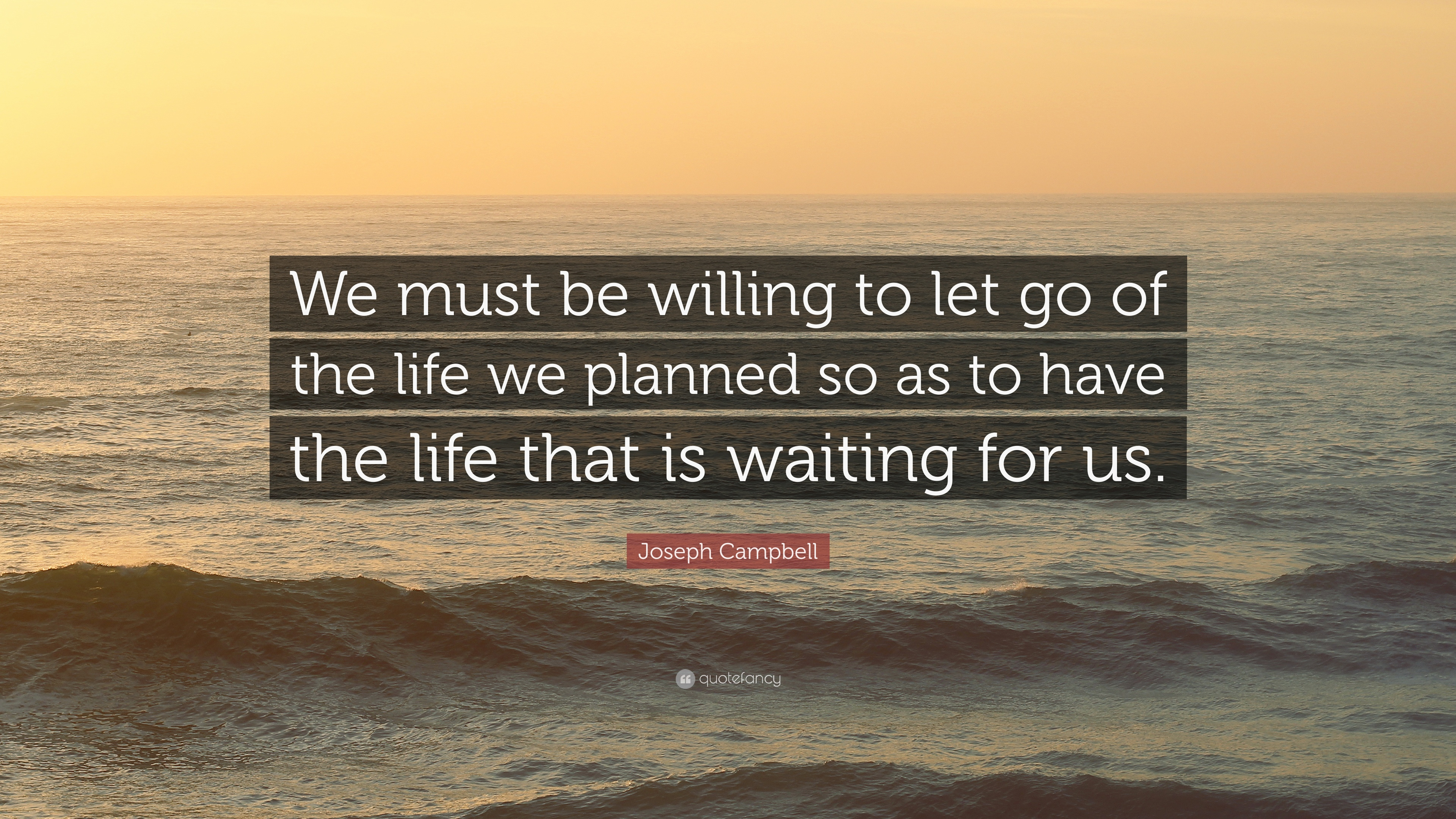 "Joseph Campbell Quote: ""We Must Be Willing To Let Go Of"