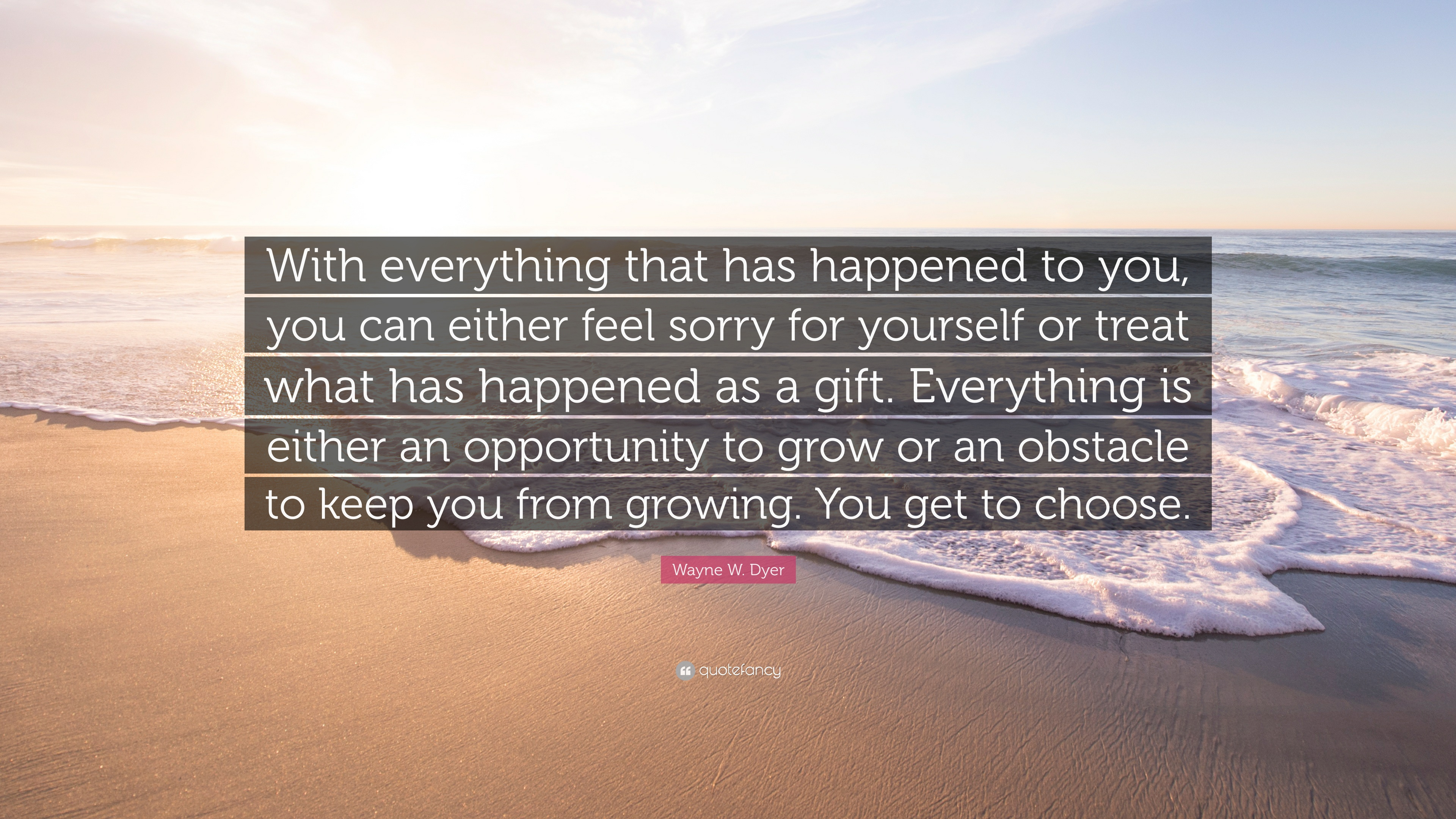 Wayne W Dyer Quote With Everything That Has Happened To You You
