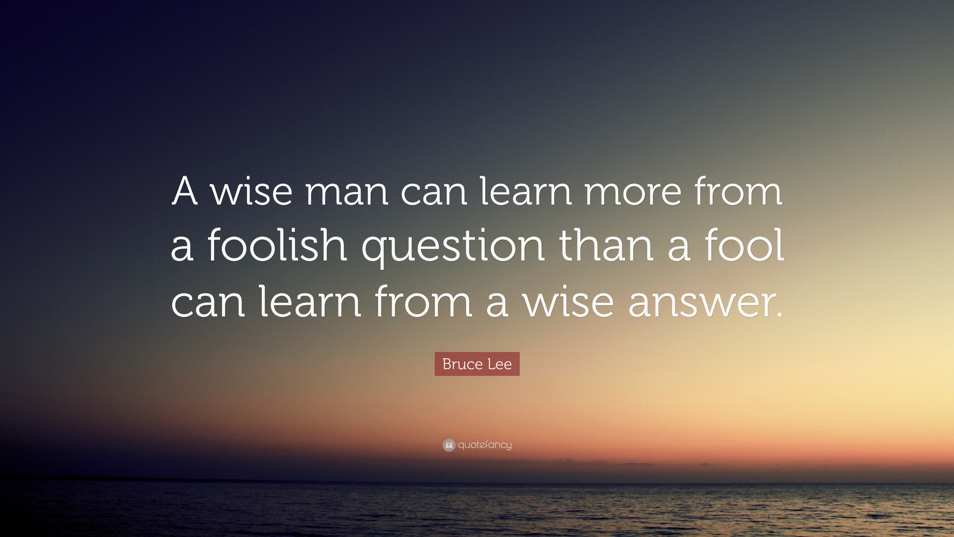 A wise man can learn more from a foolish question by Bruce Lee