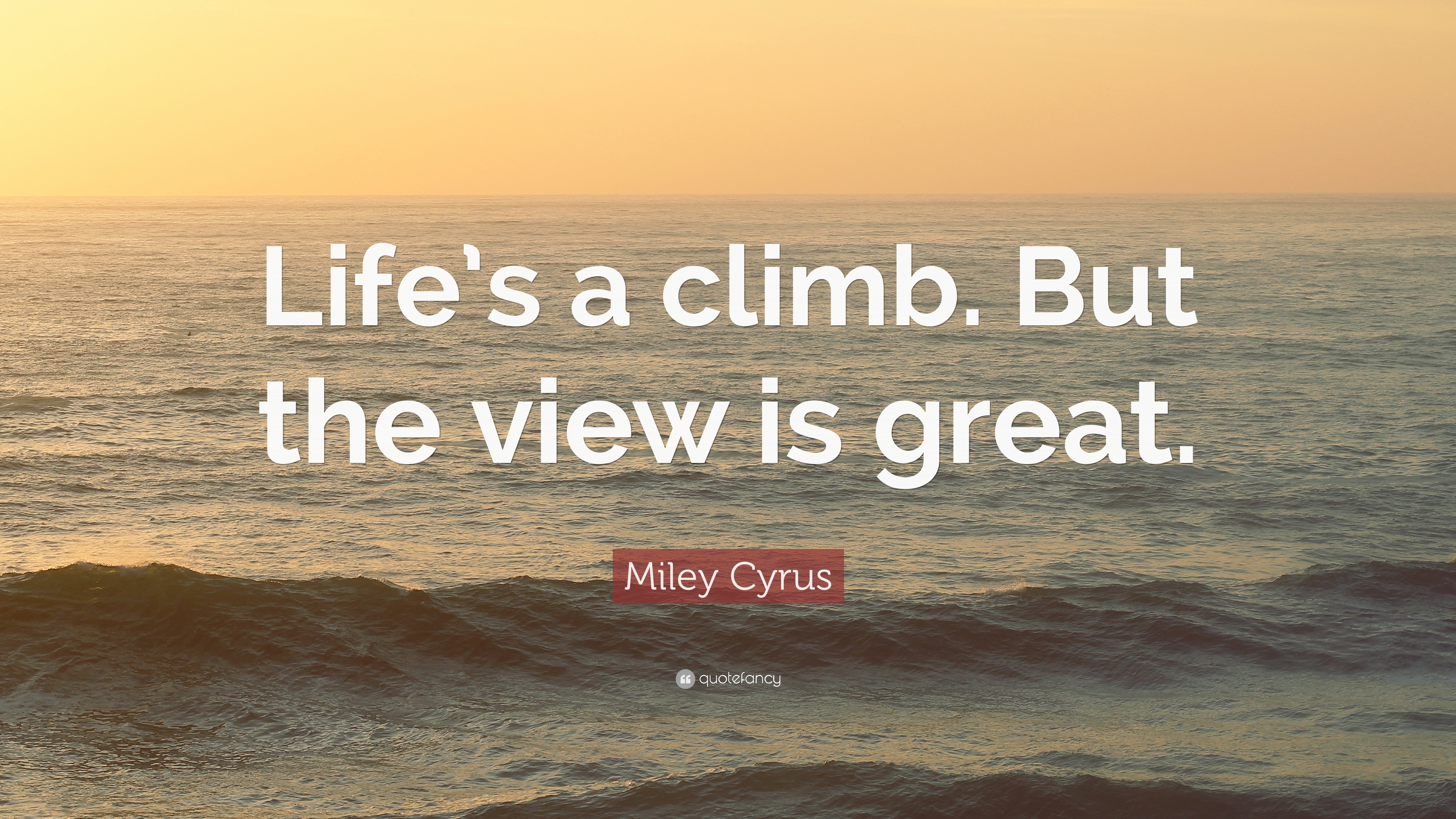 "View Quotes Miley Cyrus Quote ""Life's A Climbbut The View Is Great."" 16"