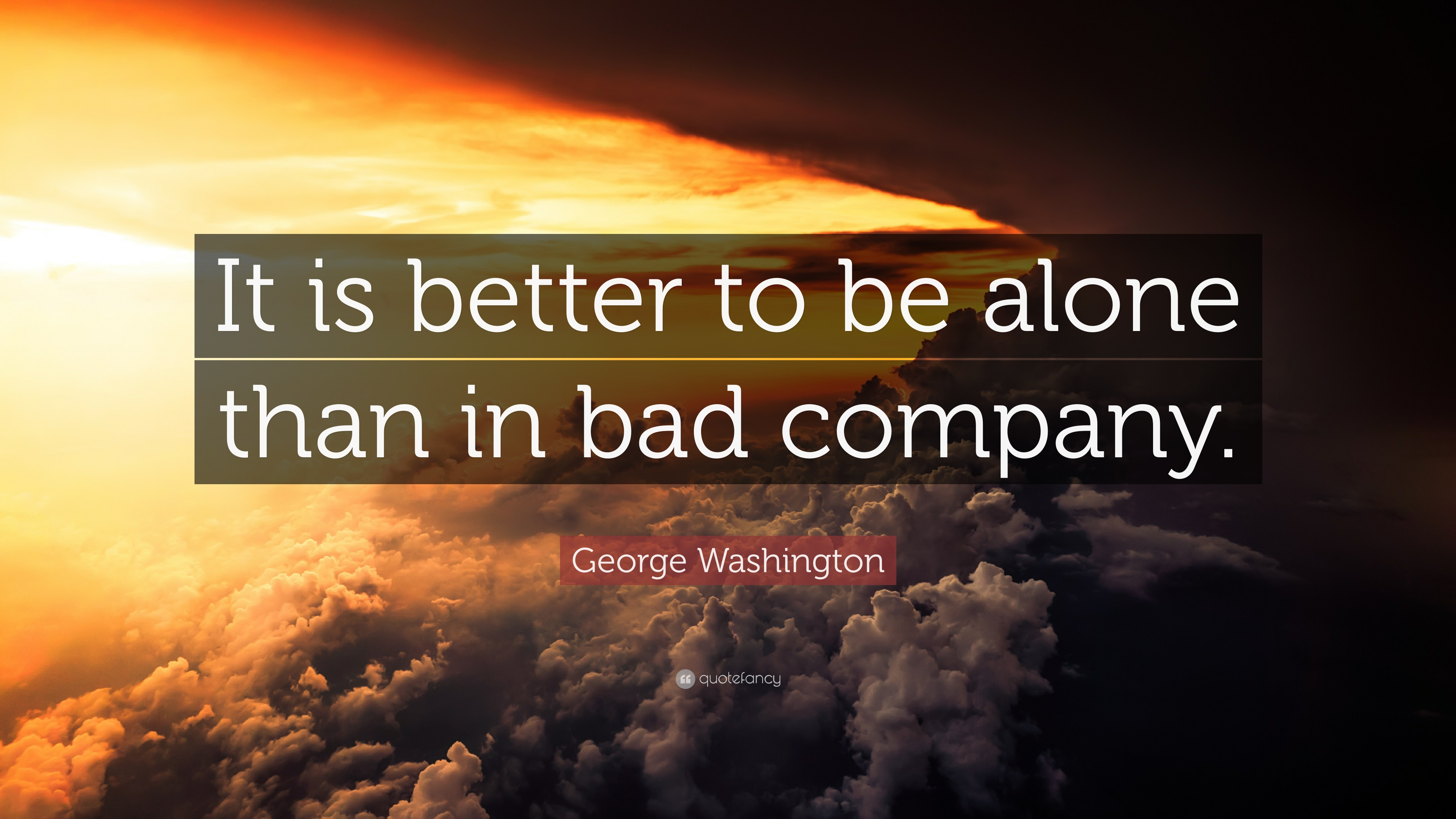 better alone than in a bad company It is better to be alone, than in the wrong company the simple but true fact of life is that you become like those with whom you closely associate - for the good and the bad the less you associate with some people, the more your life will improve.