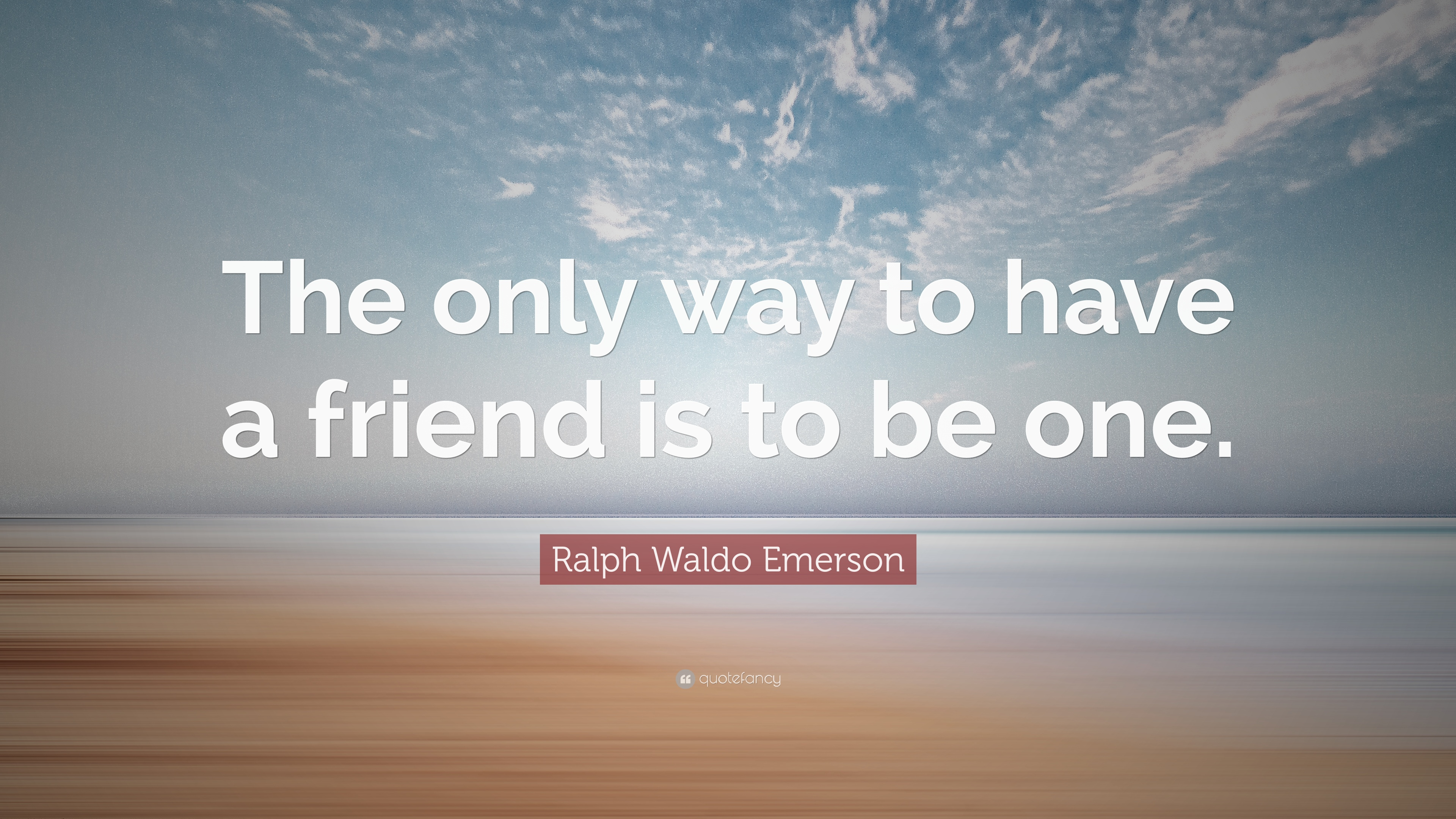 The Poetry Of Ralph Waldo Emerson: The only way to have a friend is to be one.