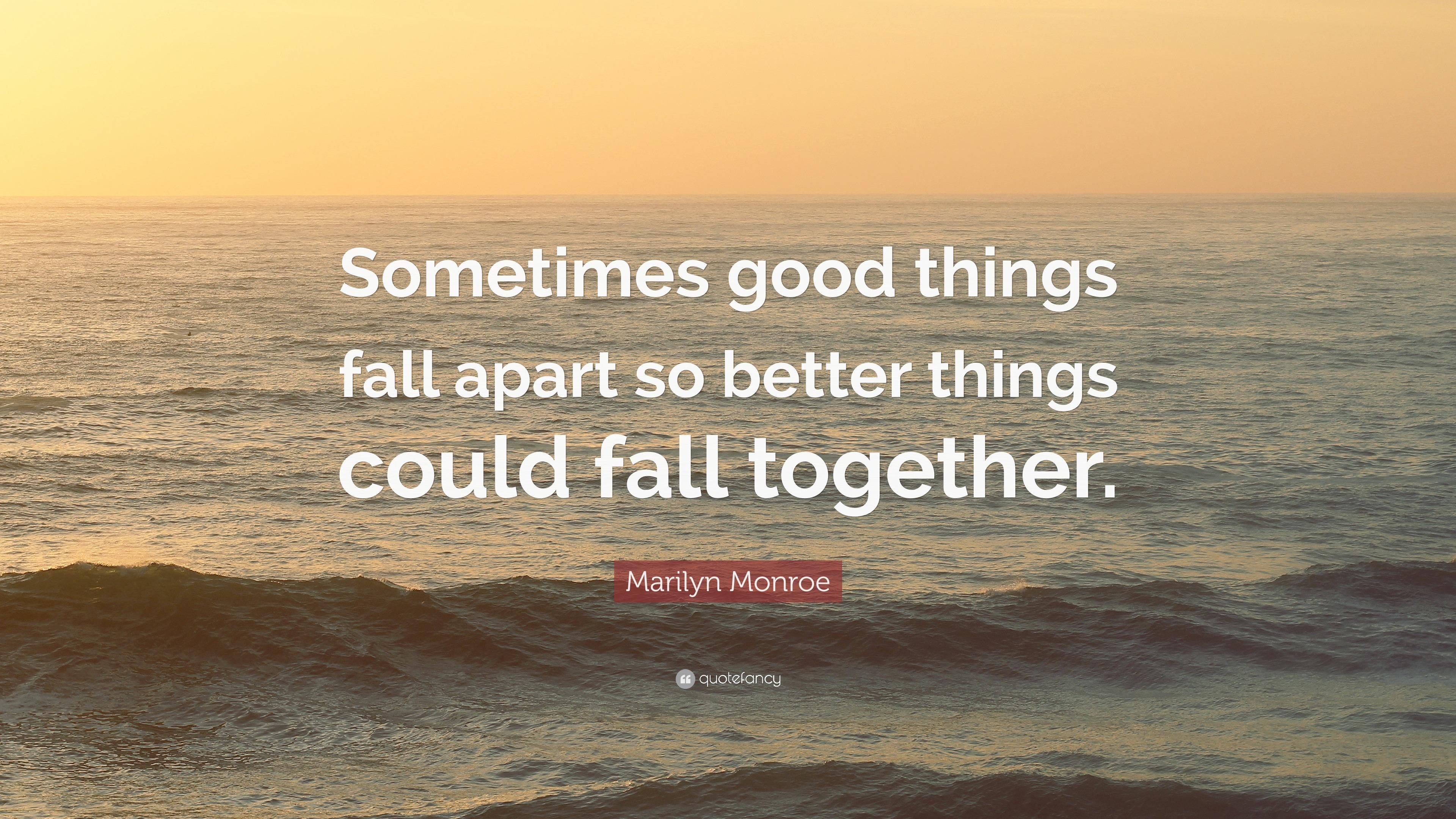 Marilyn Monroe Quote: Sometimes good things fall apart so