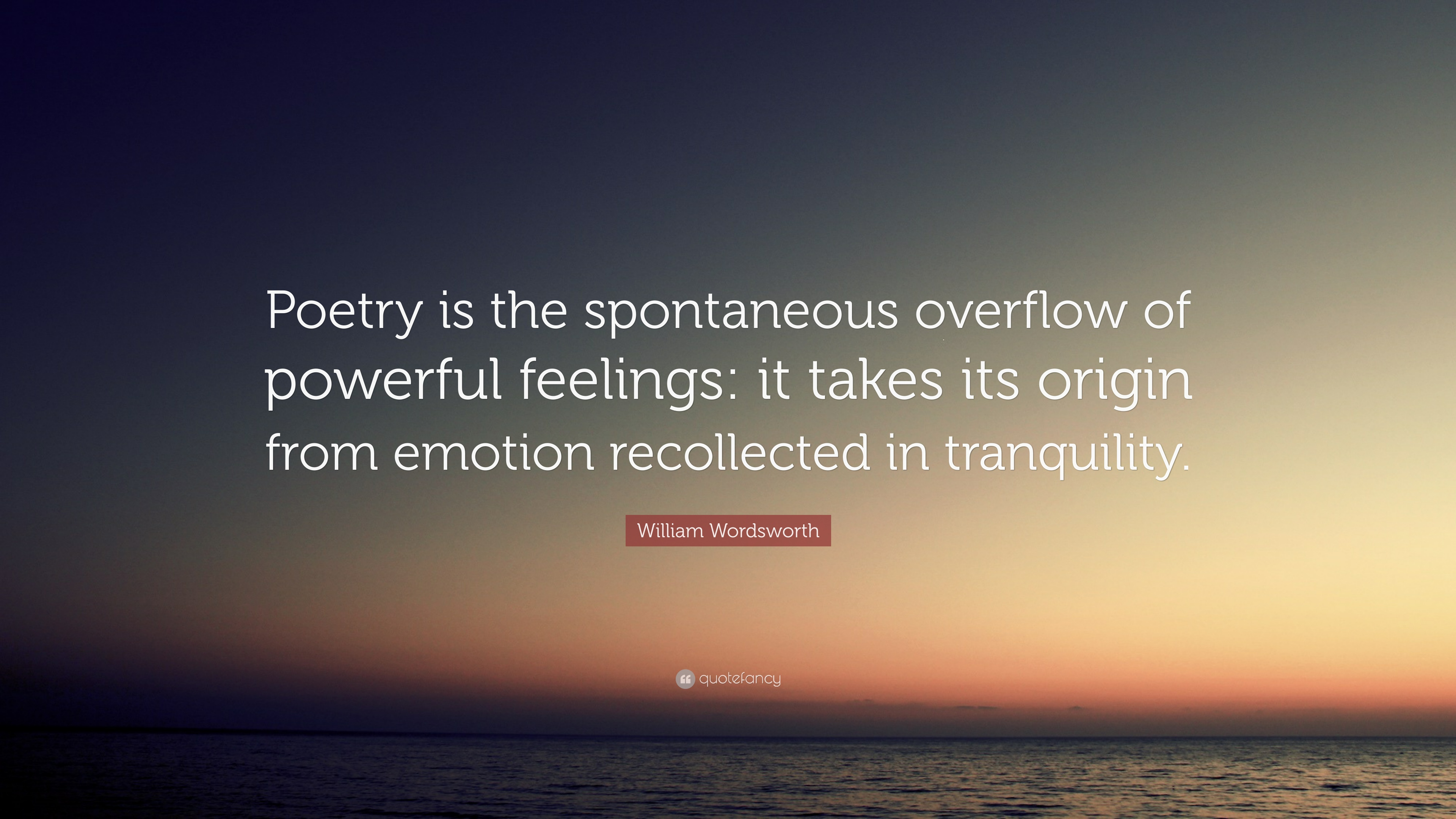 "poetry is a spontaneous overflow of powerful feeling recalled in tranquility wordsworth Romantic thoughts in wordsworth's ""i wandered lonely as a cloud"" - victoria  tutschka - term paper  in this central romantic work, he defines poetry as  the  spontaneous overflow of powerful feelings from emotions recollected in  tranquility."