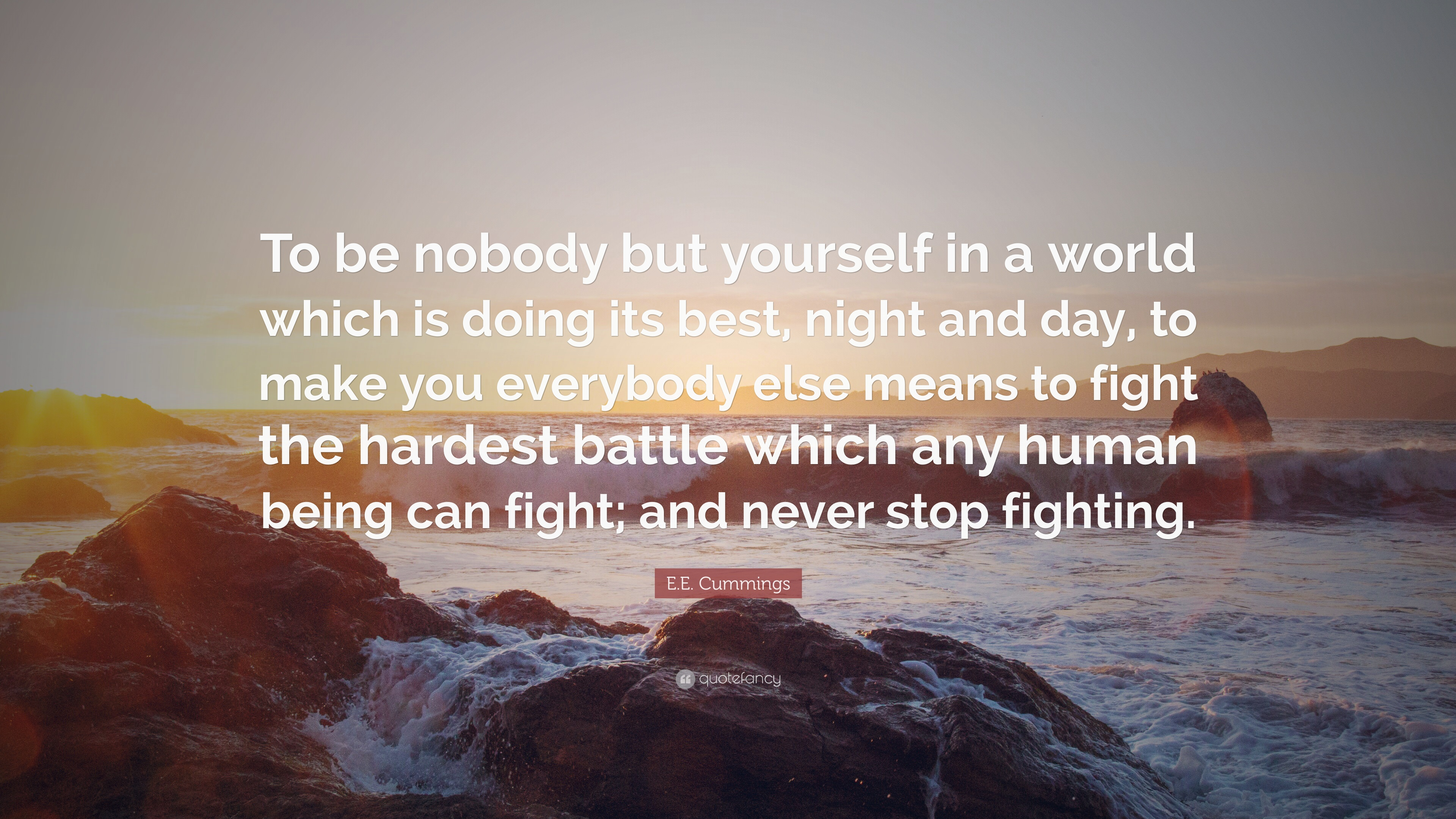 to be nobody but yourself To be nobody but yourself in a quotes - 1 to be nobody but yourself, in a world which is doing its best, night and day, to make you like everybody else, means to fight the hardest battle any human being can fight and never stop fighting read more quotes and sayings about to be nobody but.