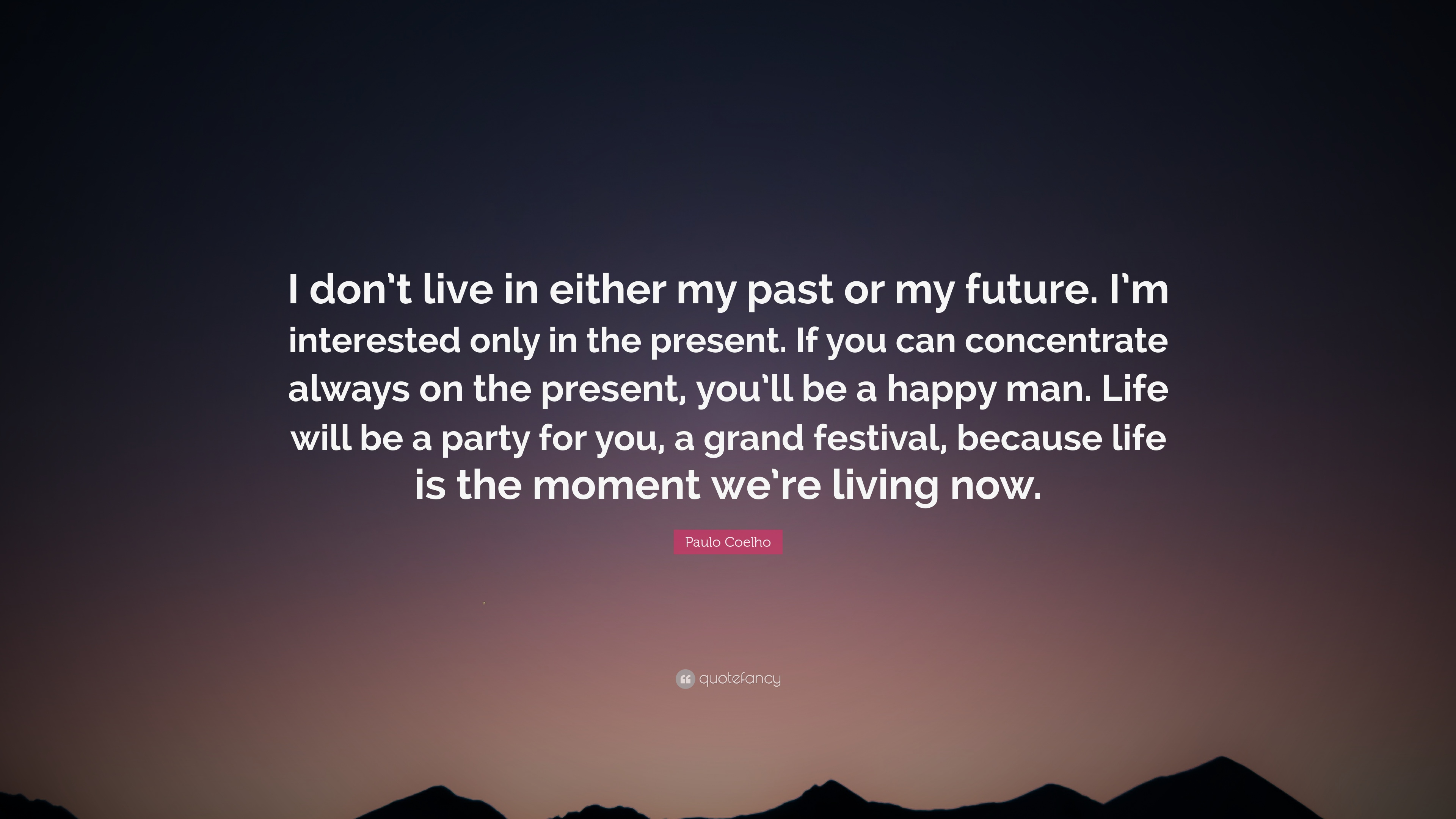 """Don T Live In The Past Quotes: Paulo Coelho Quote: """"I Don't Live In Either My Past Or My"""