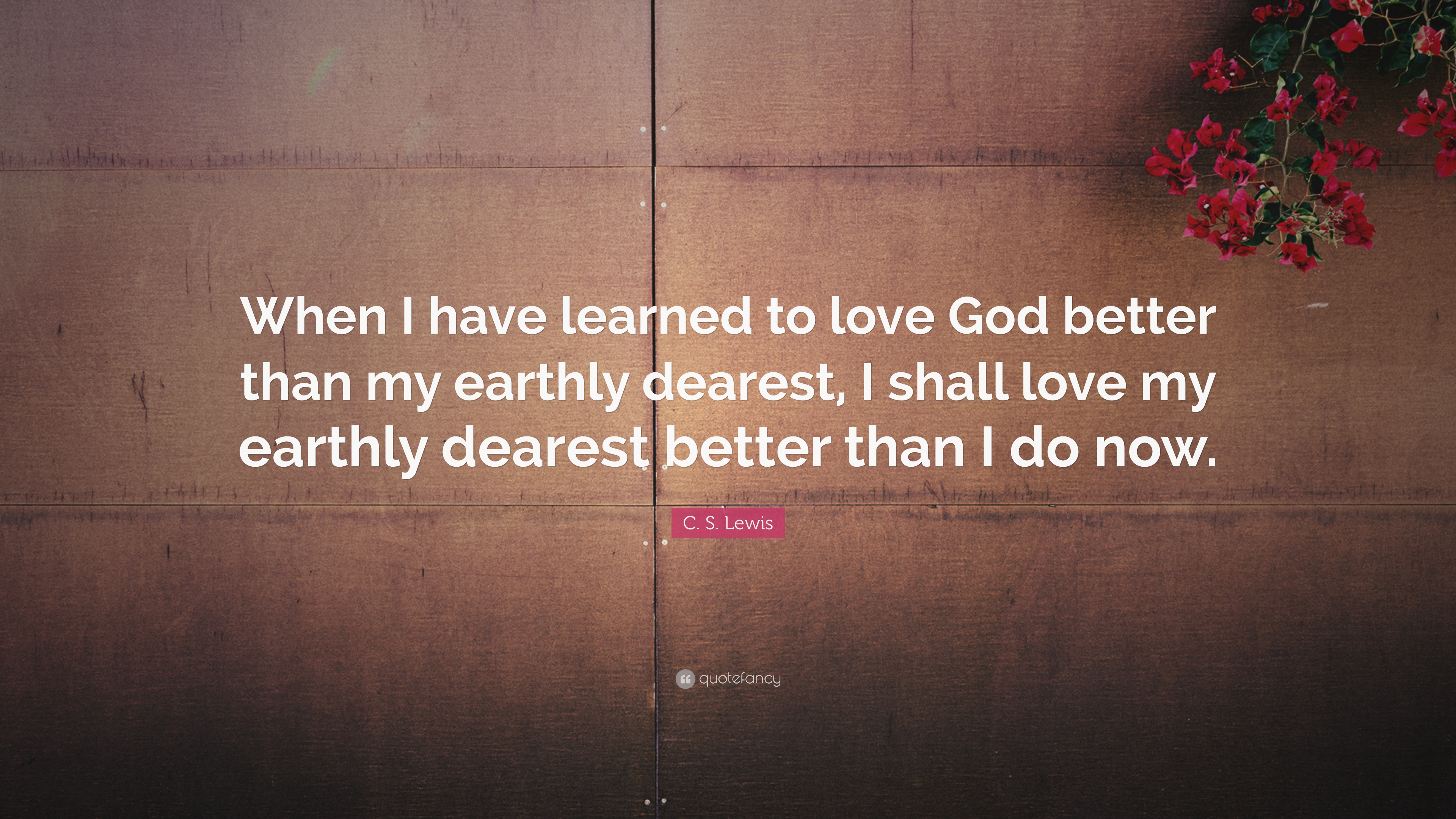 """C S Lewis Quote """"When I have learned to love God better than my earthly"""