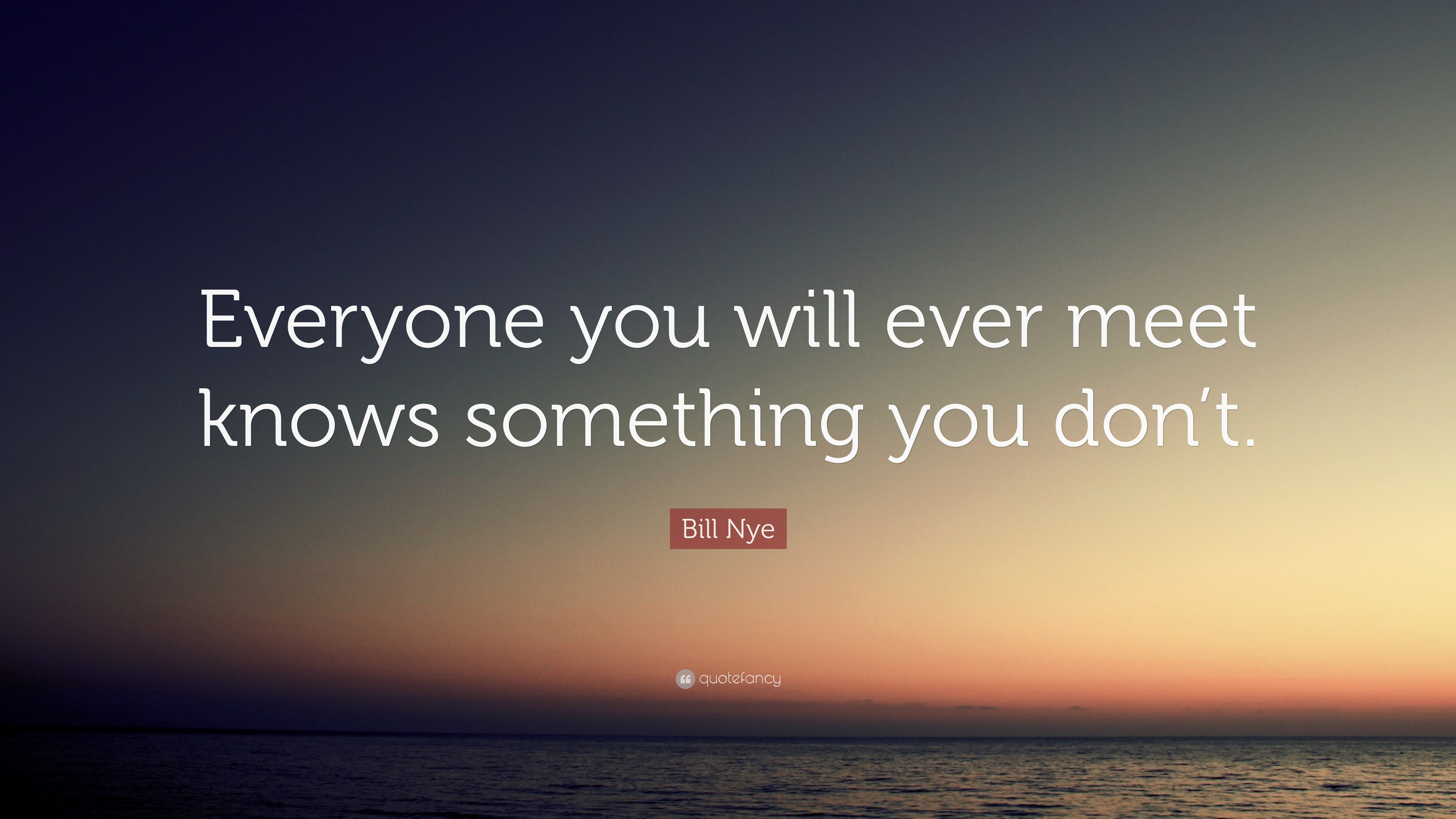 Bill Nye Quote Everyone You Will Ever Meet Knows Something You