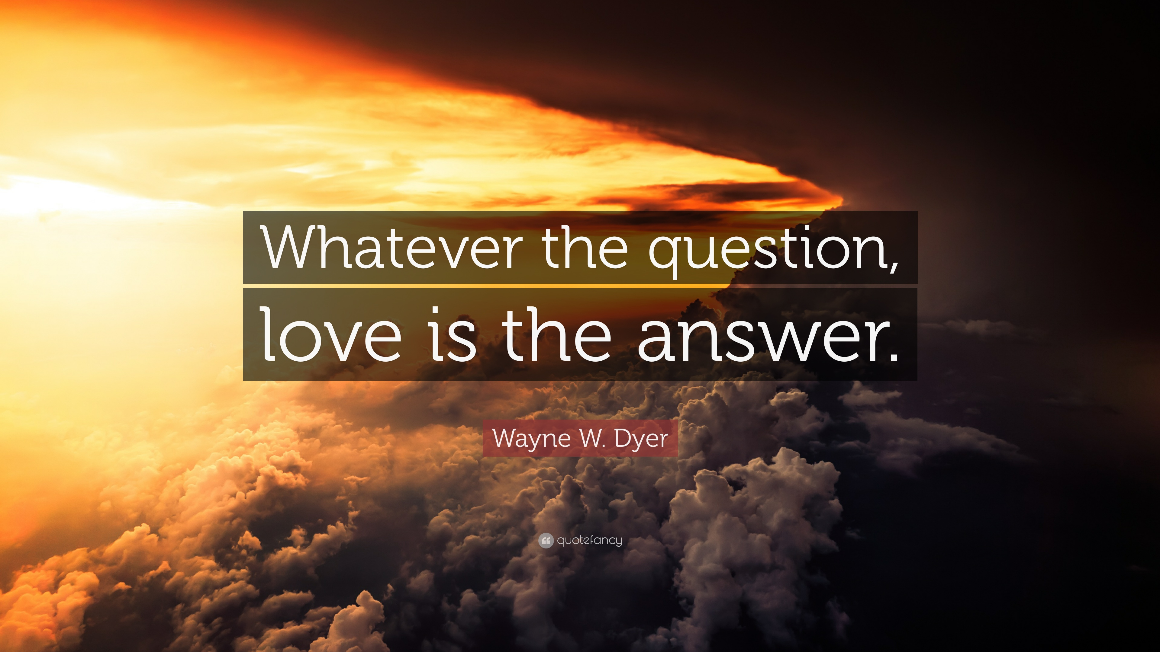 Wayne W Dyer Quote Whatever The Question Love Is The Answer