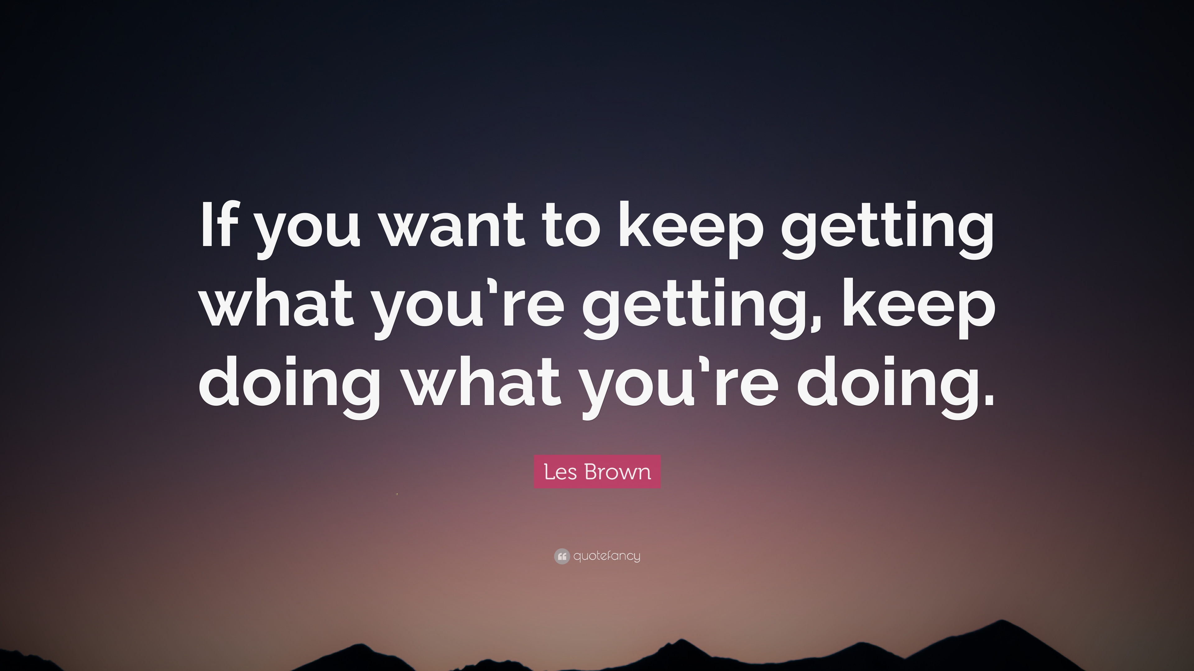 Les Brown Quote If You Want To Keep Getting What Youre Getting