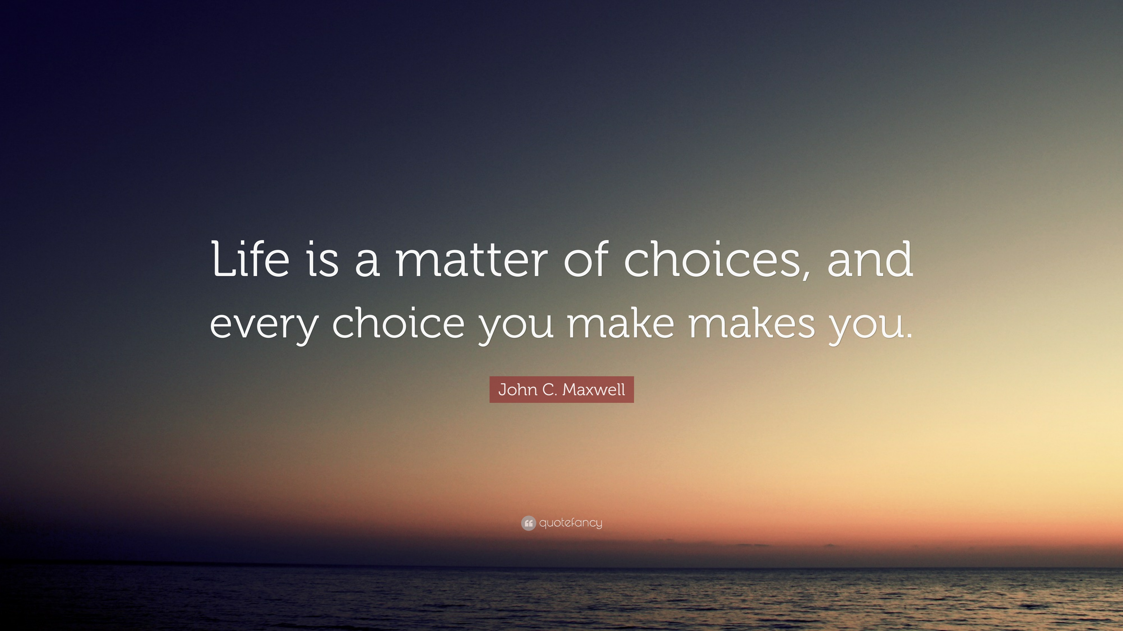 https://quotefancy.com/media/wallpaper/3840x2160/1720884-John-C-Maxwell-Quote-Life-is-a-matter-of-choices-and-every-choice.jpg