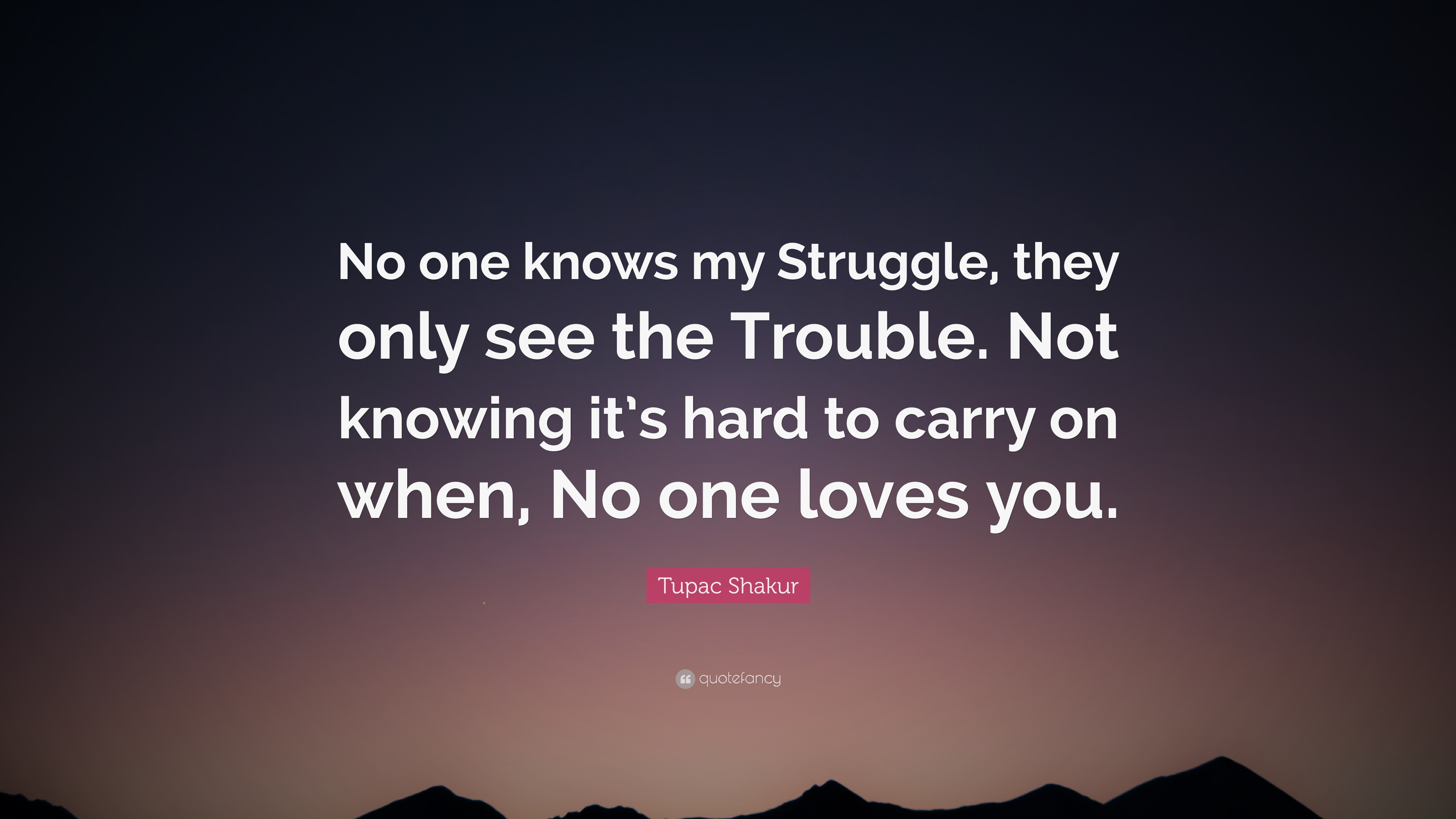 "Quotes About Life Struggles Tupac Shakur Quote ""No One Knows My Struggle They Only See The"