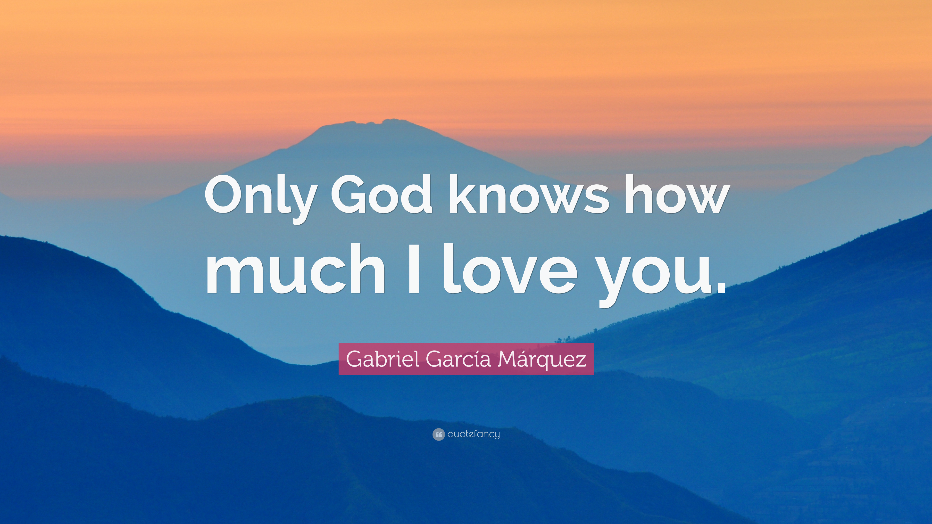 "Gabriel Garc­a Márquez Quote "" ly God knows how much I love you """