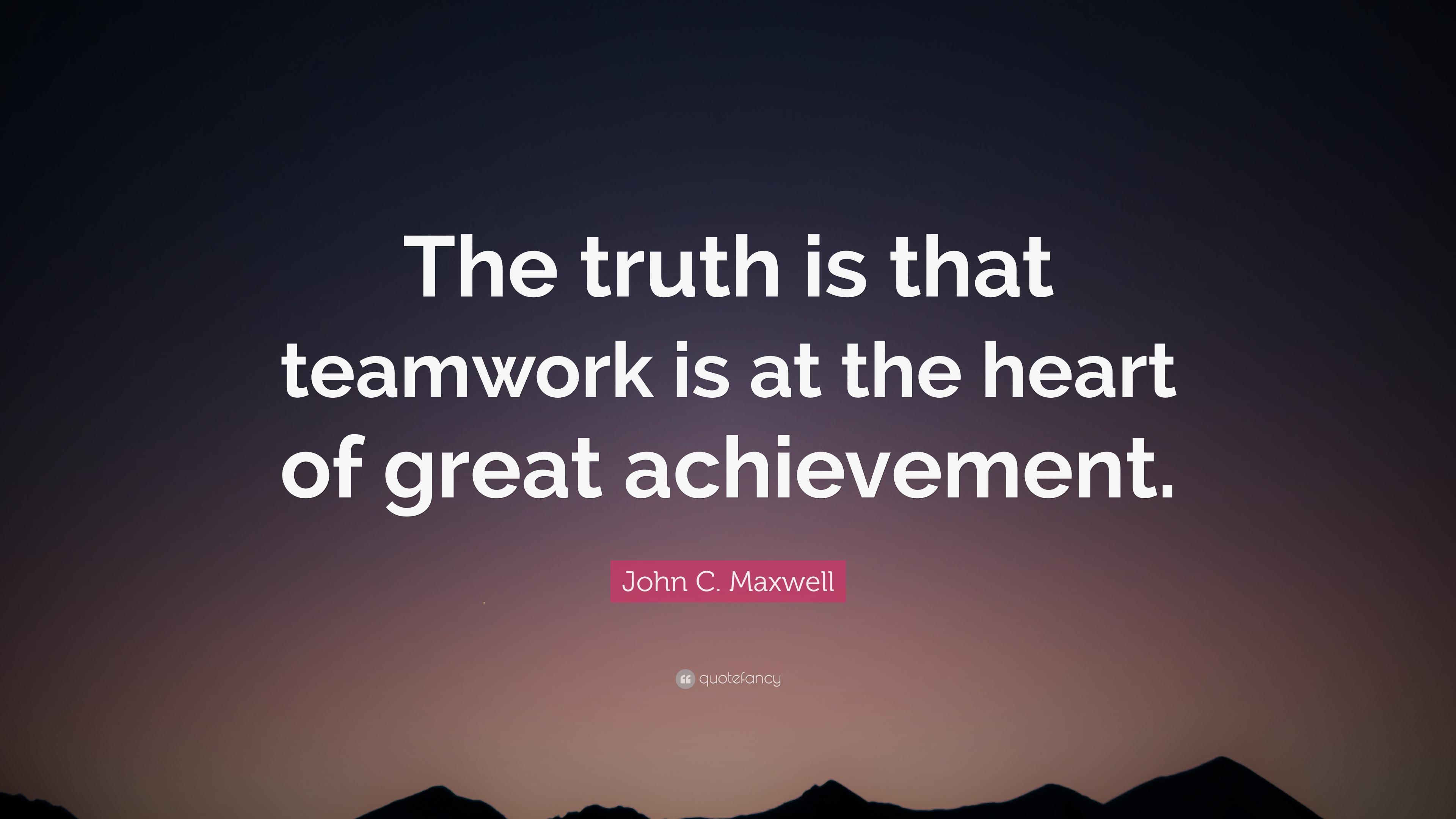 "Team Work Quotes John Cmaxwell Quote ""The Truth Is That Teamwork Is At The Heart"