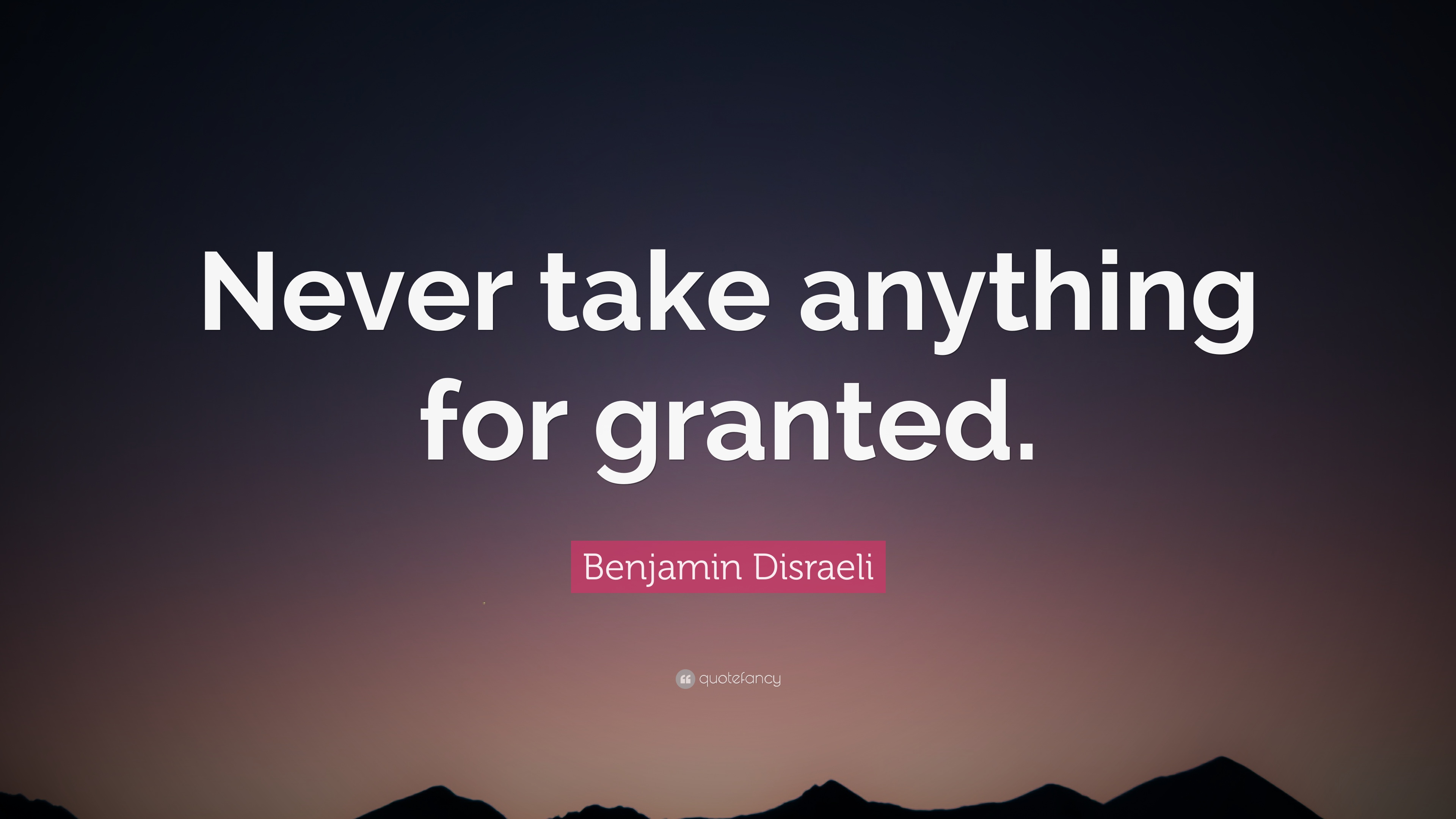 Benjamin Disraeli Quote Never Take Anything For Granted 12