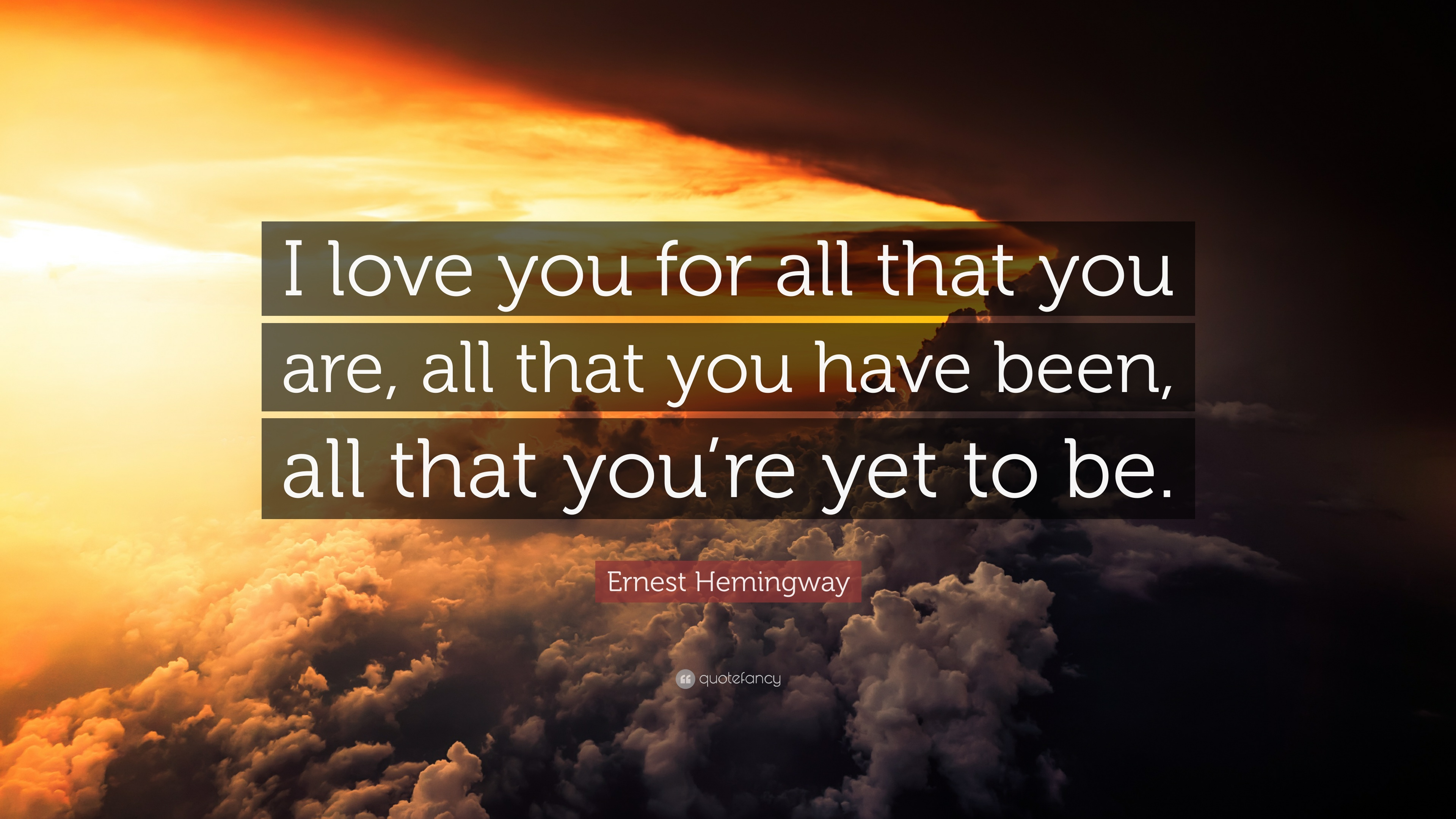 Ernest Hemingway Quote: I love you for all that you are