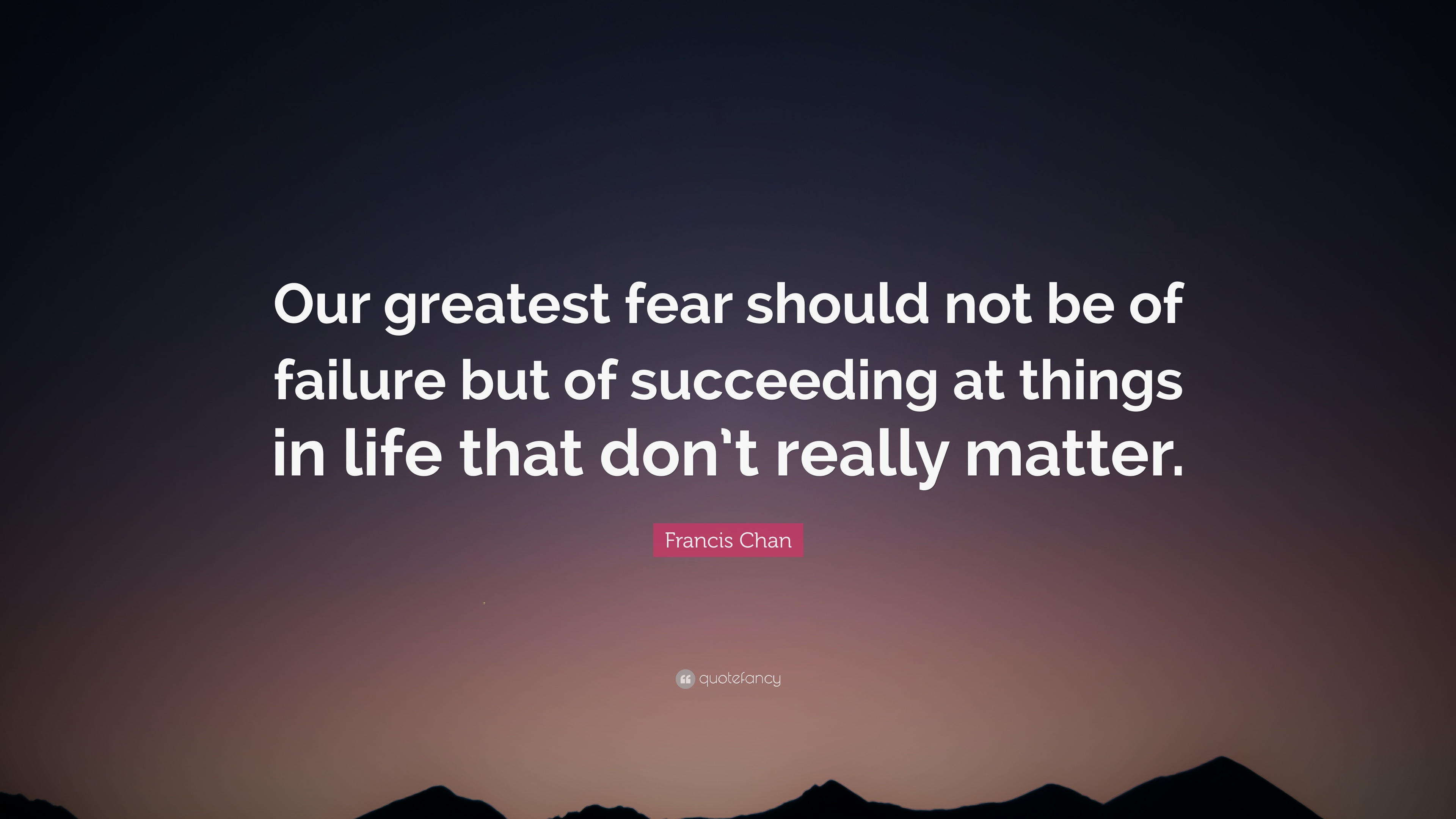 "Succeeding Quotes Francis Chan Quote ""Our Greatest Fear Should Not Be Of Failure"