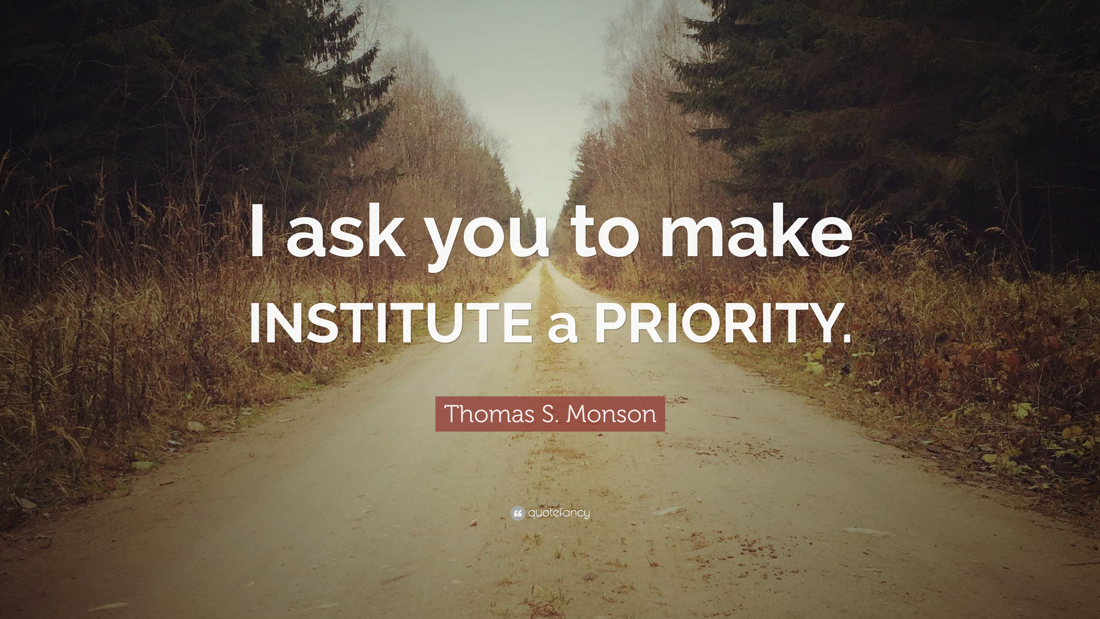 Thomas S Monson Quote I Ask You To Make Institute A Priority
