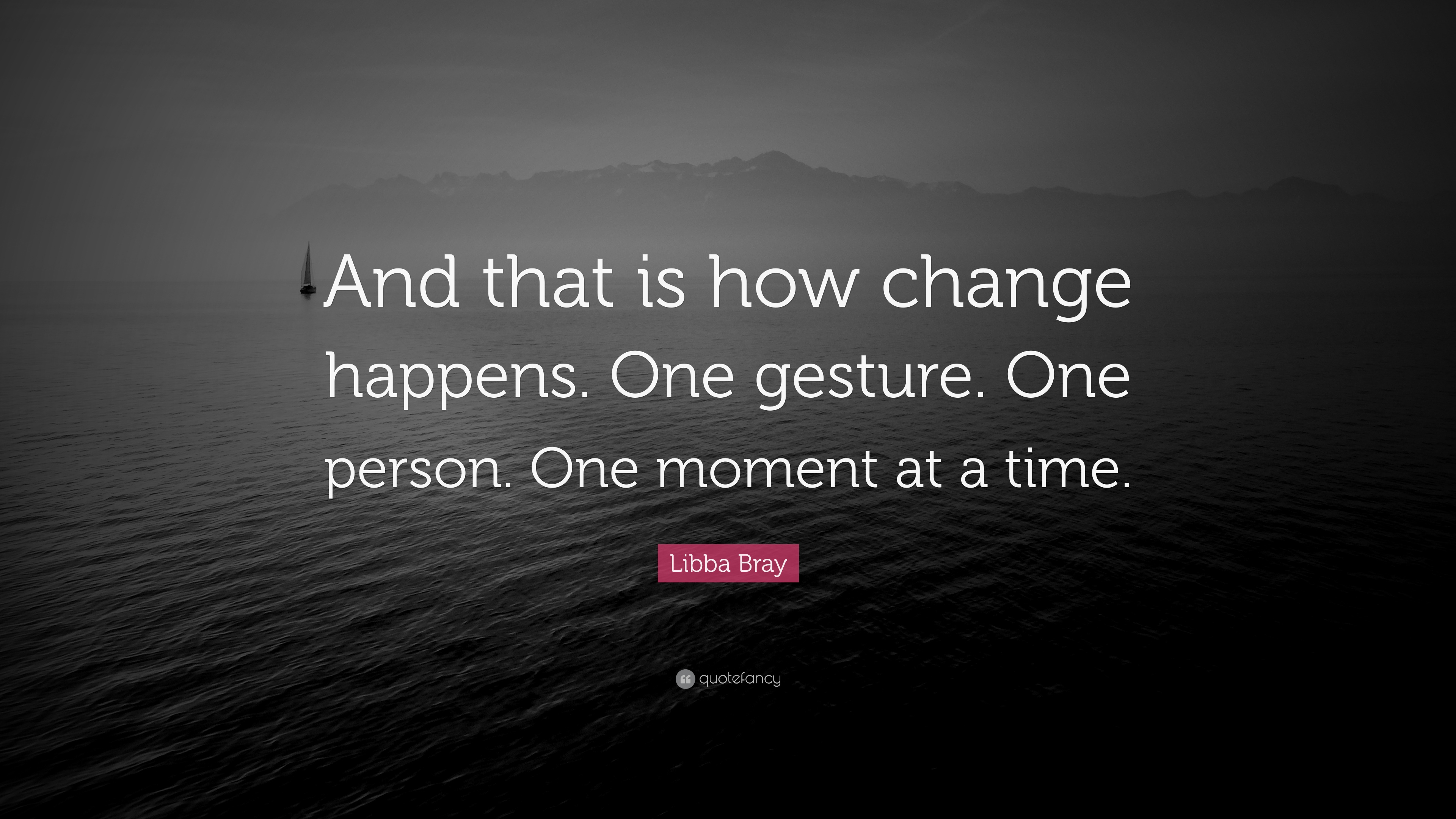 """When That One Person Quotes: Libba Bray Quote: """"And That Is How Change Happens. One"""
