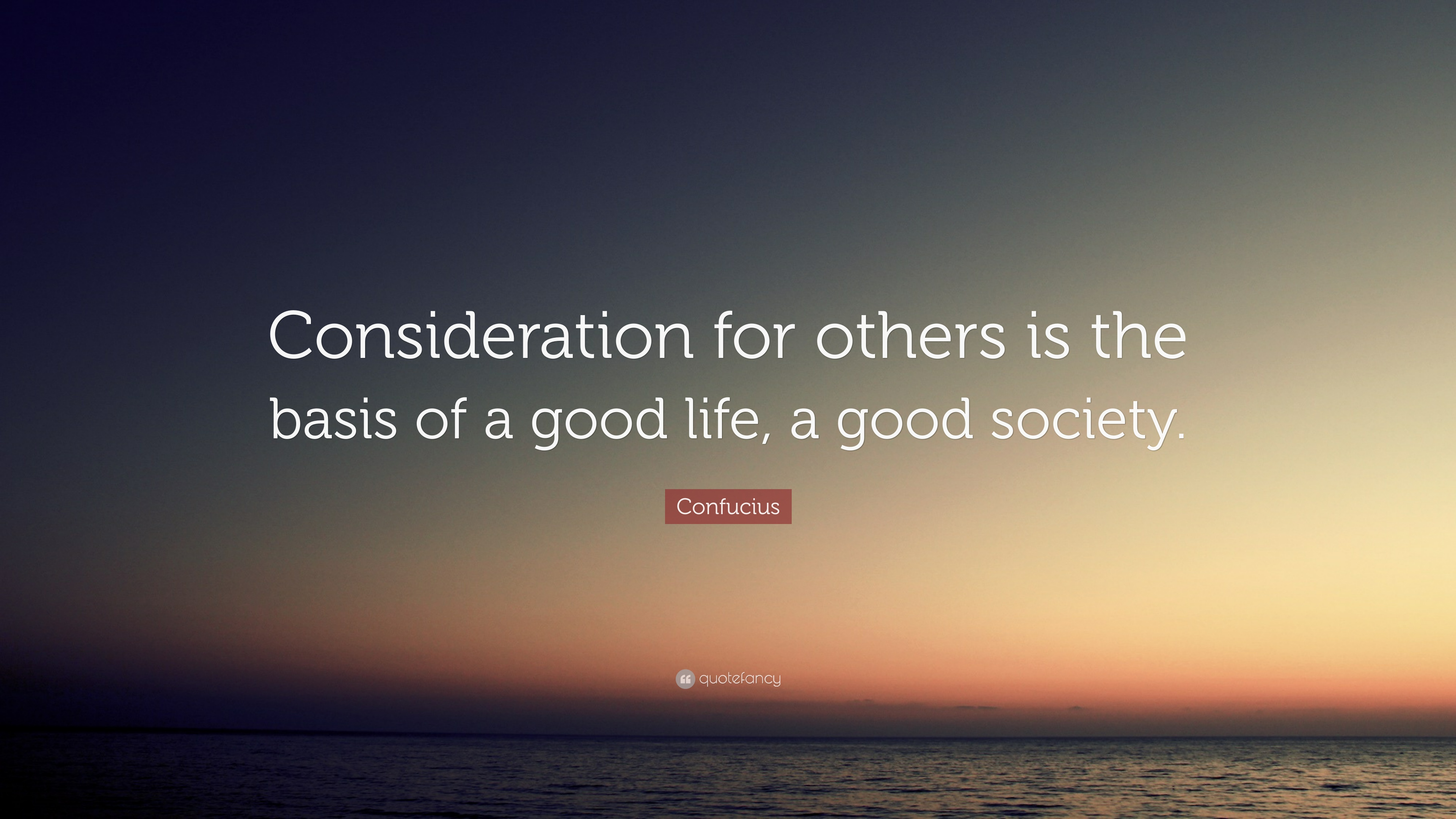 "Good Life Quotes Confucius Quote ""Consideration For Others Is The Basis Of A Good"