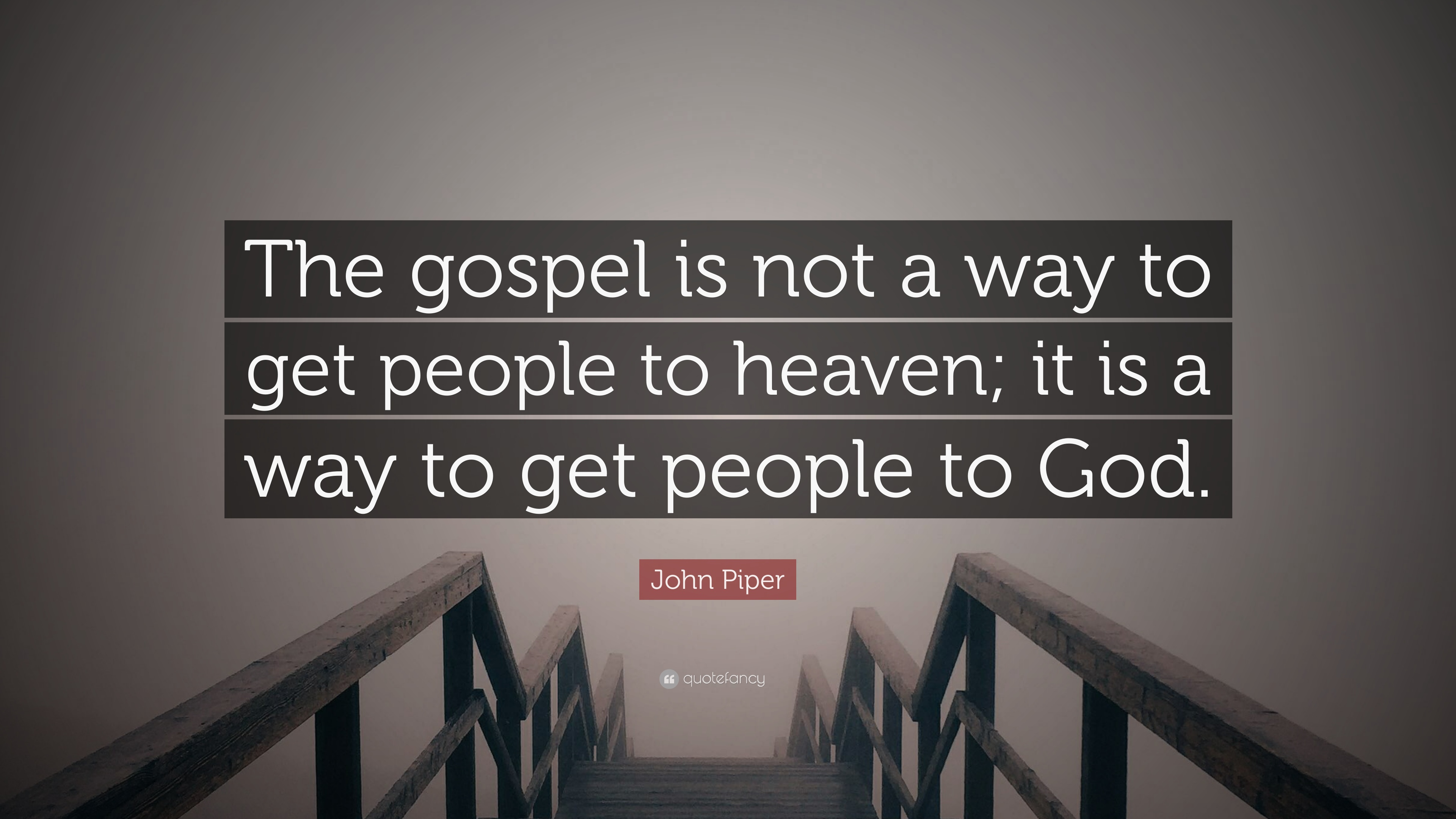 John Piper Quote The Gospel Is Not A Way To Get People To Heaven