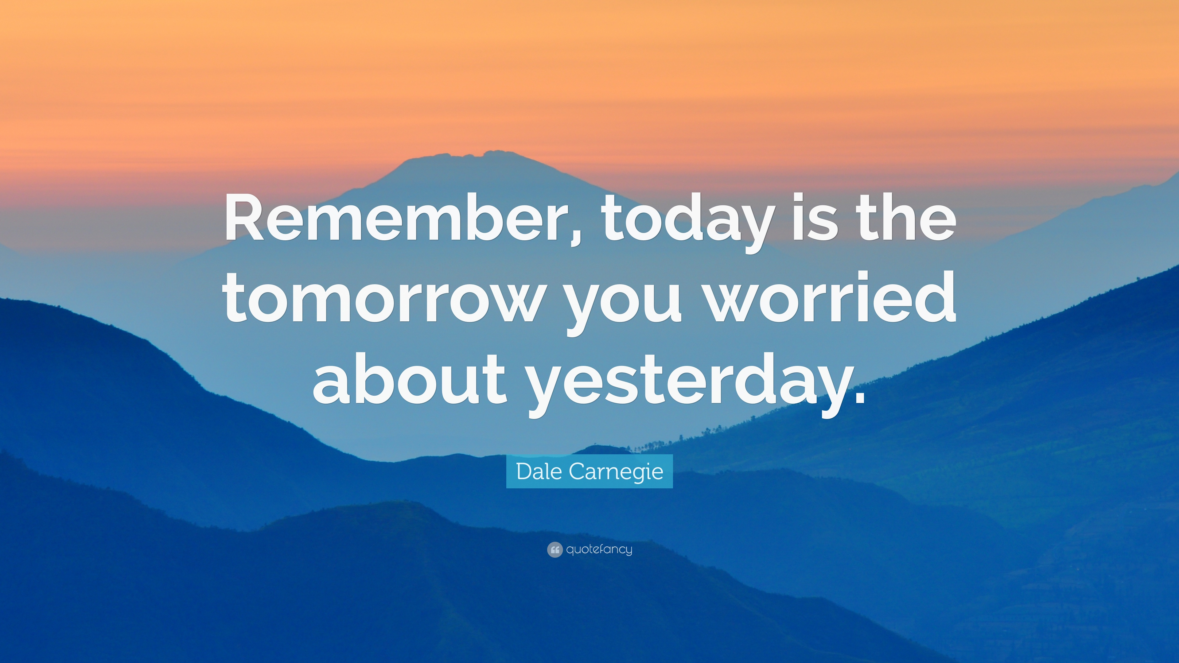 today is the tomorrow we worried about yesterday Dale carnegie — 'remember, today is the tomorrow you worried about yesterday.