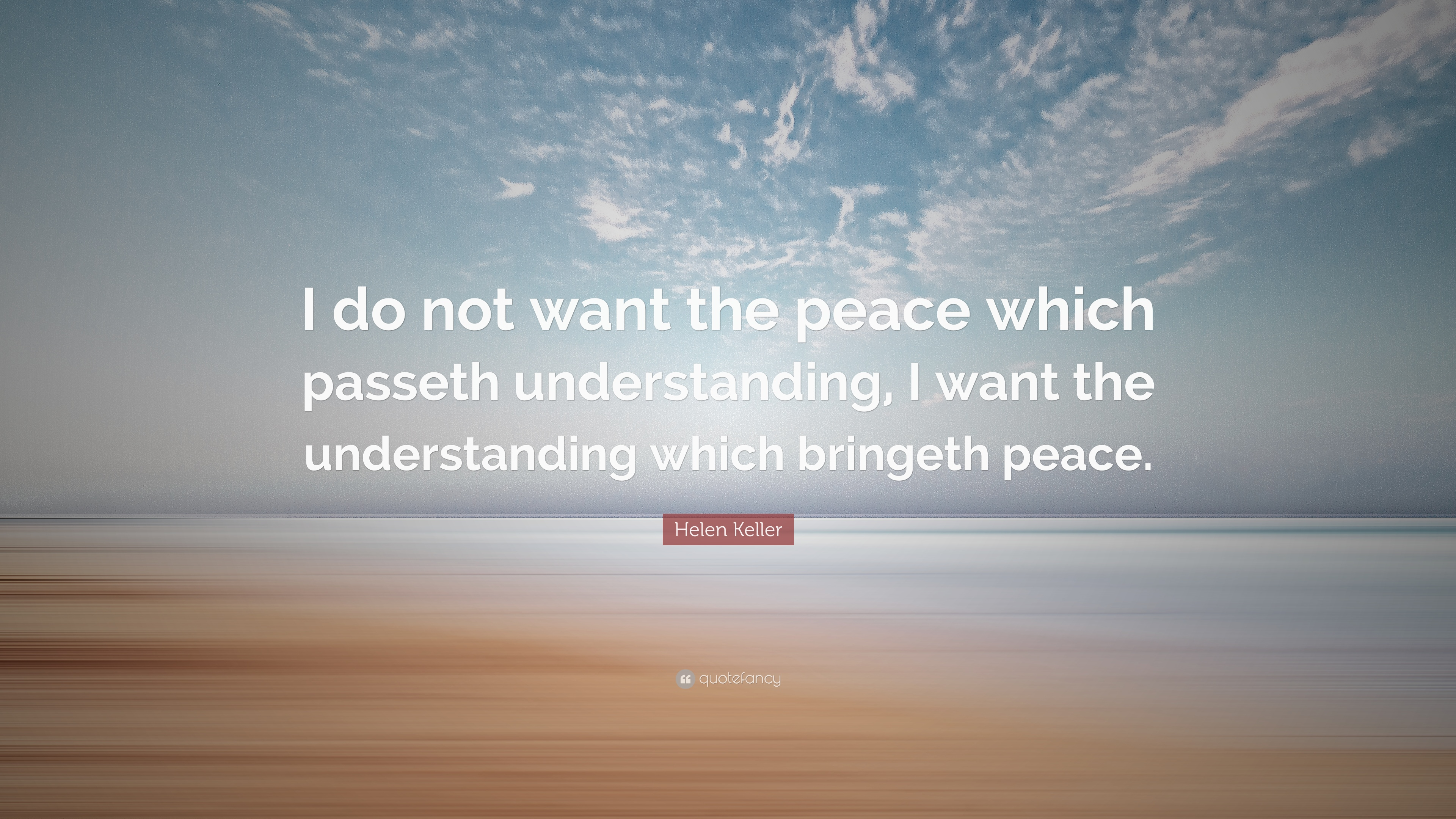 Helen Keller Quote I Do Not Want The Peace Which Passeth Understanding I Want The Understanding Which Bringeth Peace 12 Wallpapers Quotefancy