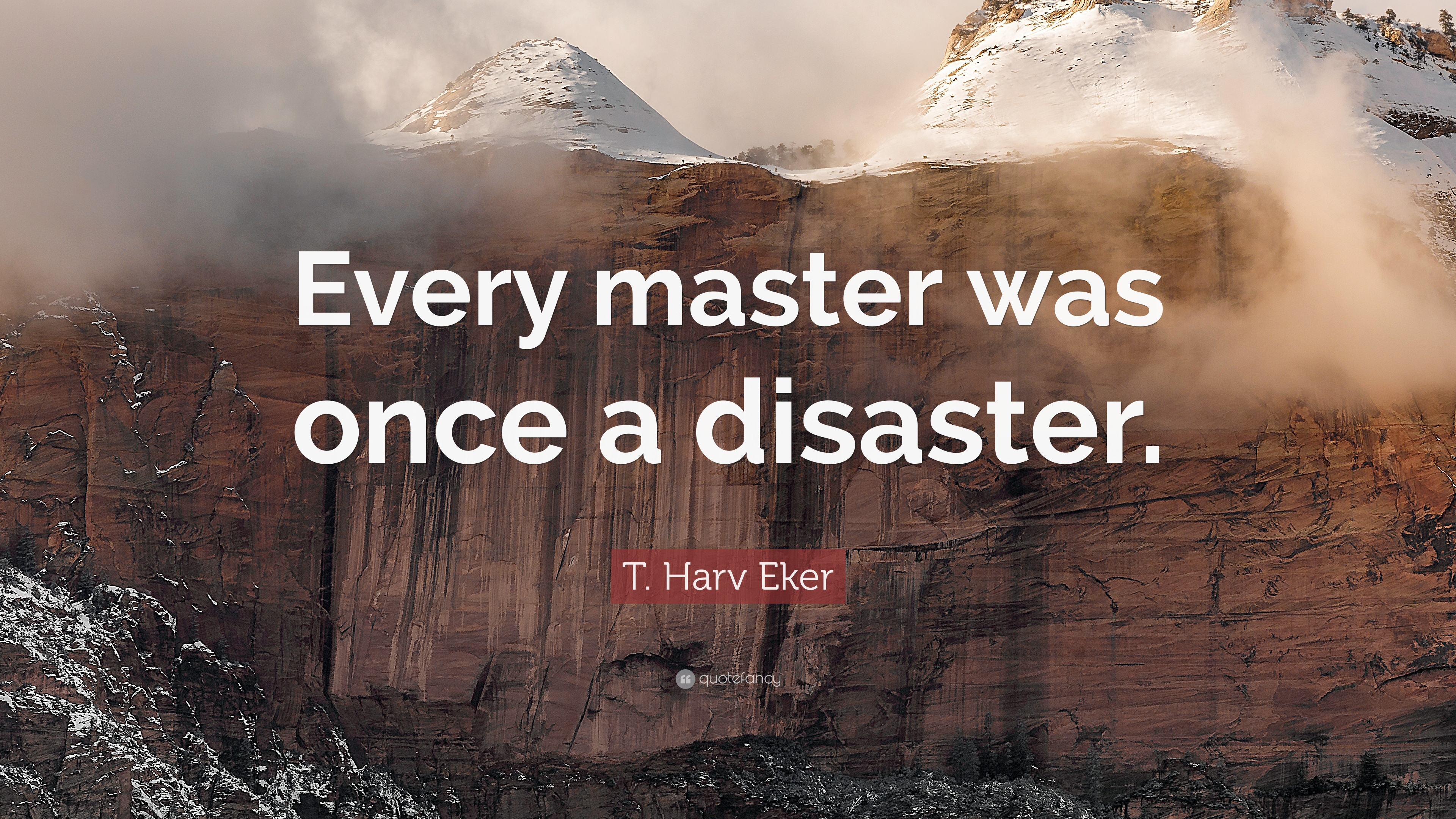 """T. Harv Eker Quote: """"Every master was once a disaster."""""""