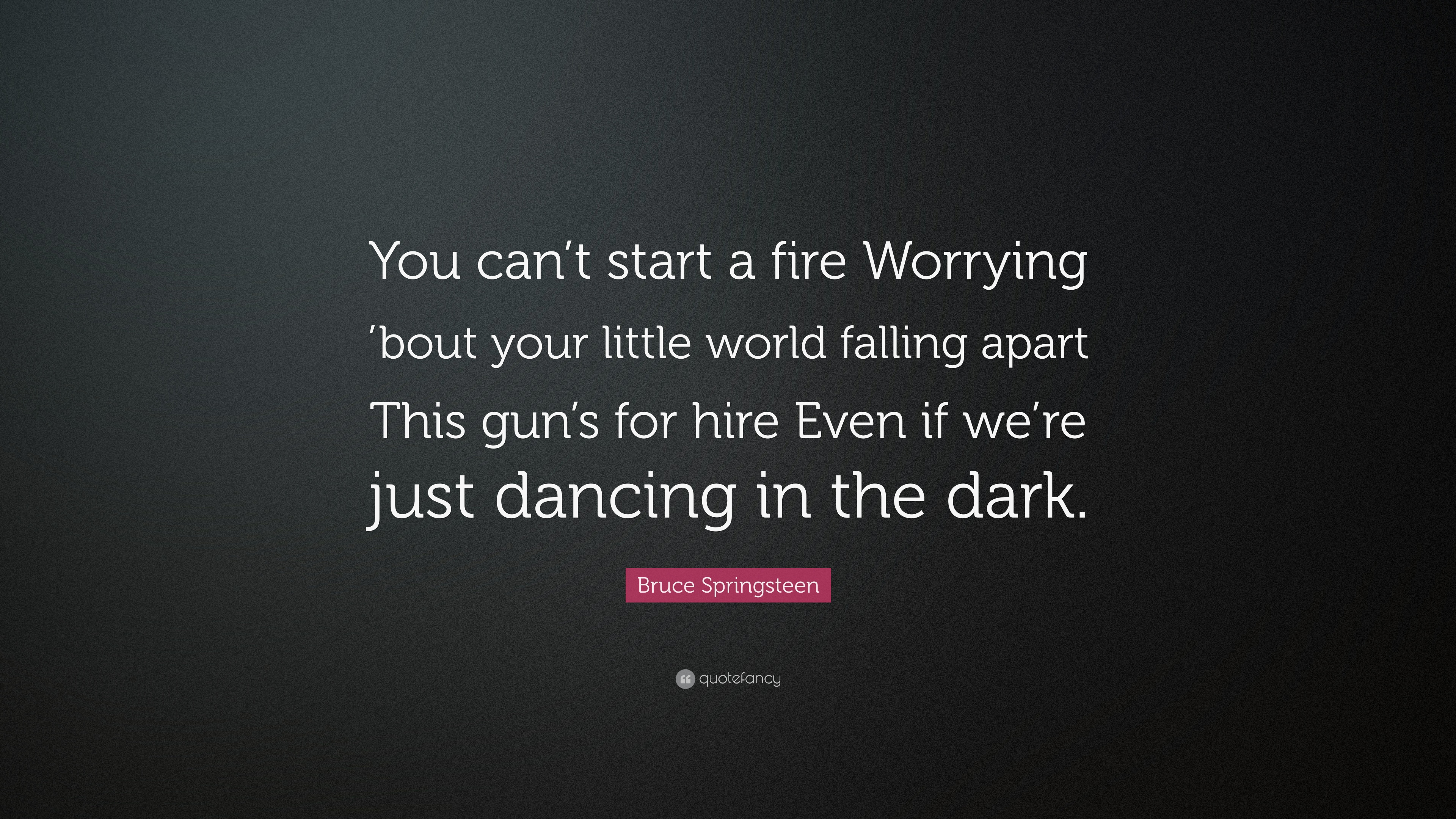Bruce Springsteen Quote You Cant Start A Fire Worrying Bout Your