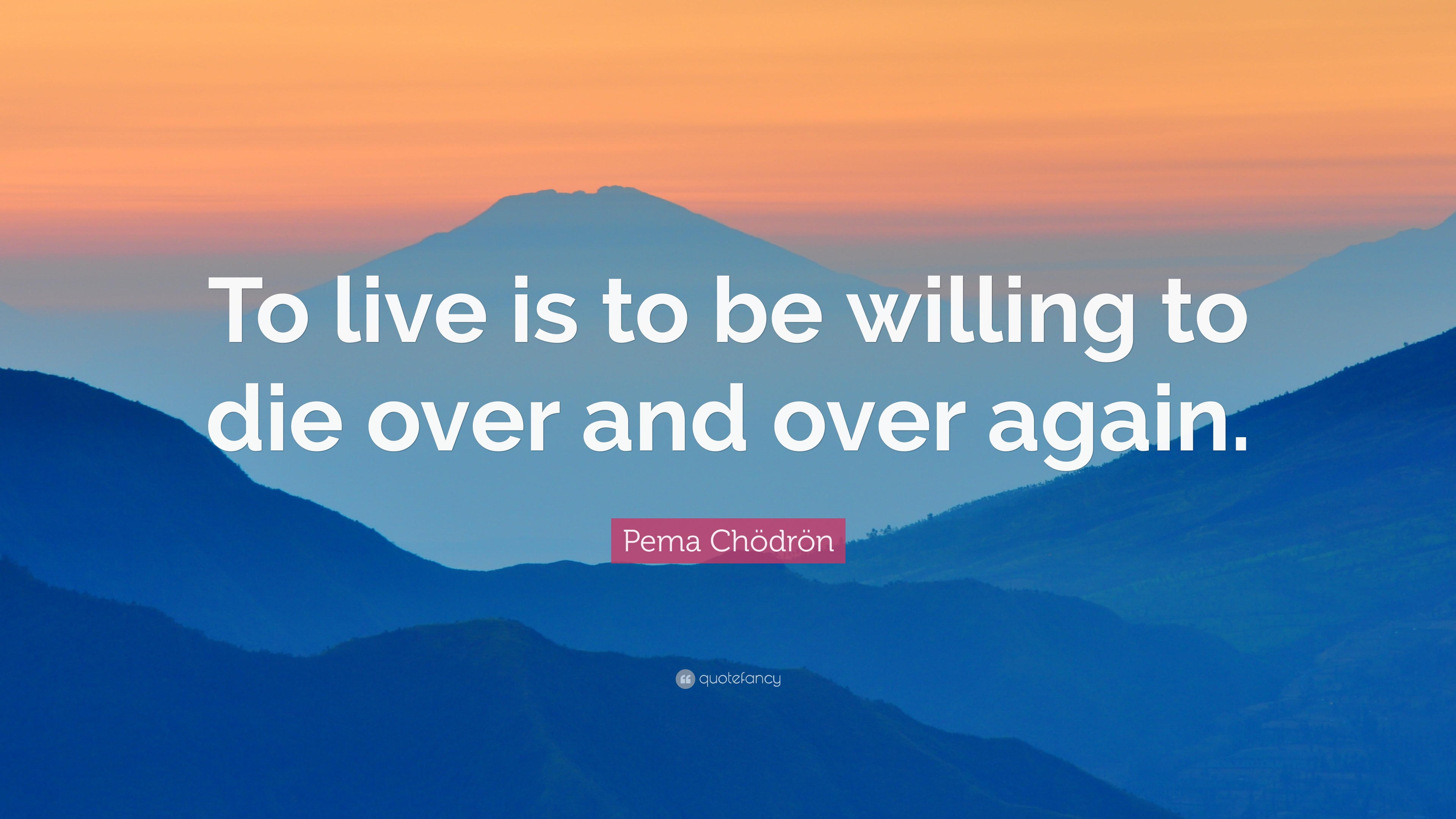 Pema Chödrön Quote To Live Is To Be Willing To Die Over And Over