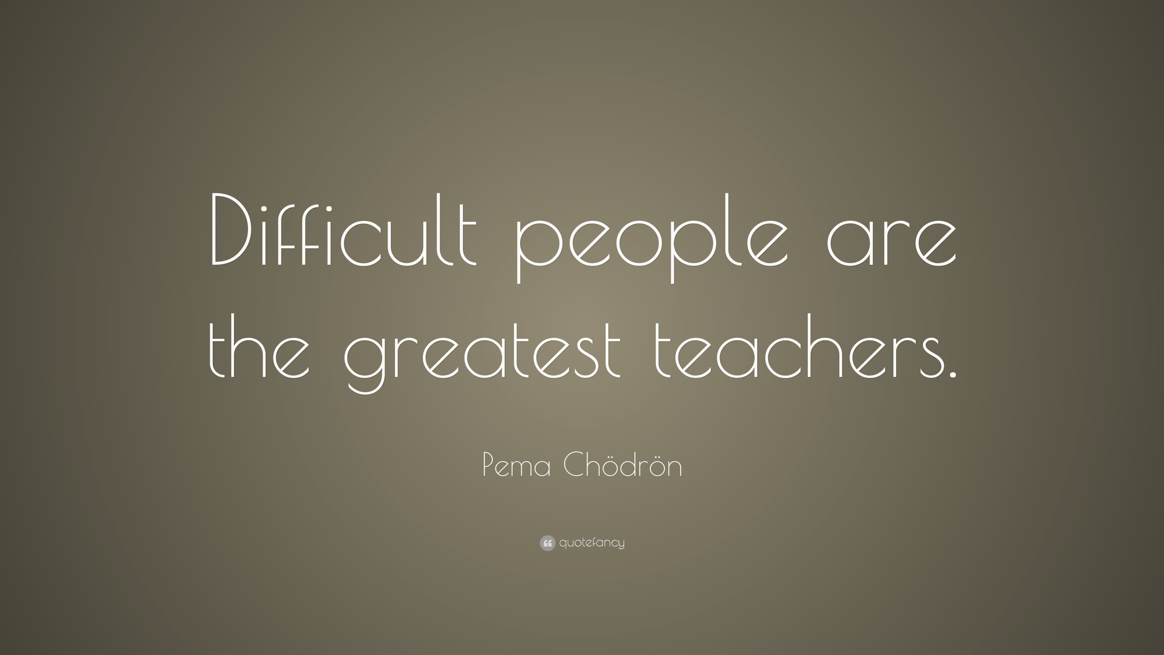 Pema Chödrön Quote Difficult People Are The Greatest Teachers