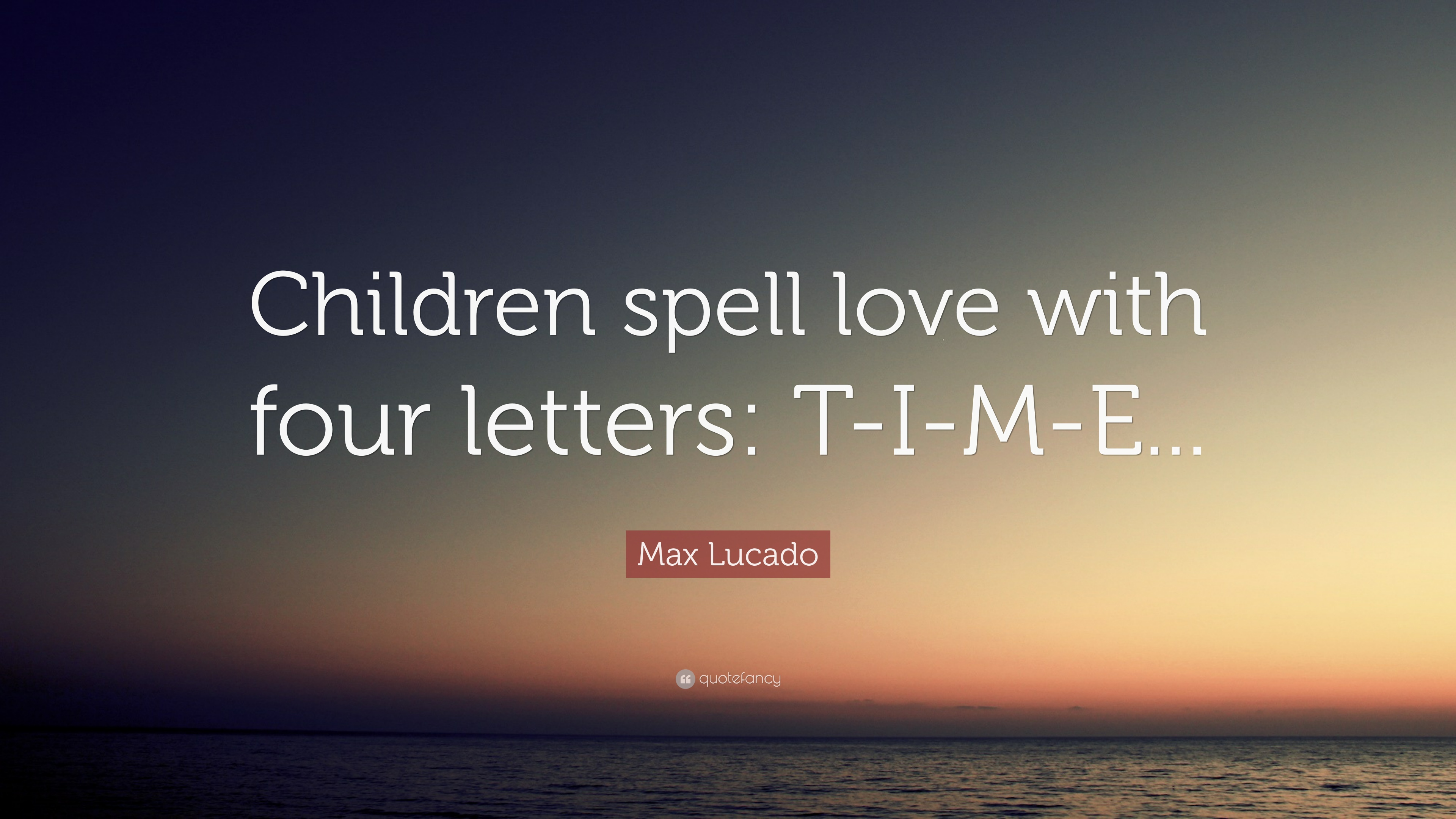 "Love Quotes For Children Delectable Max Lucado Quote ""Children Spell Love With Four Letters Time"