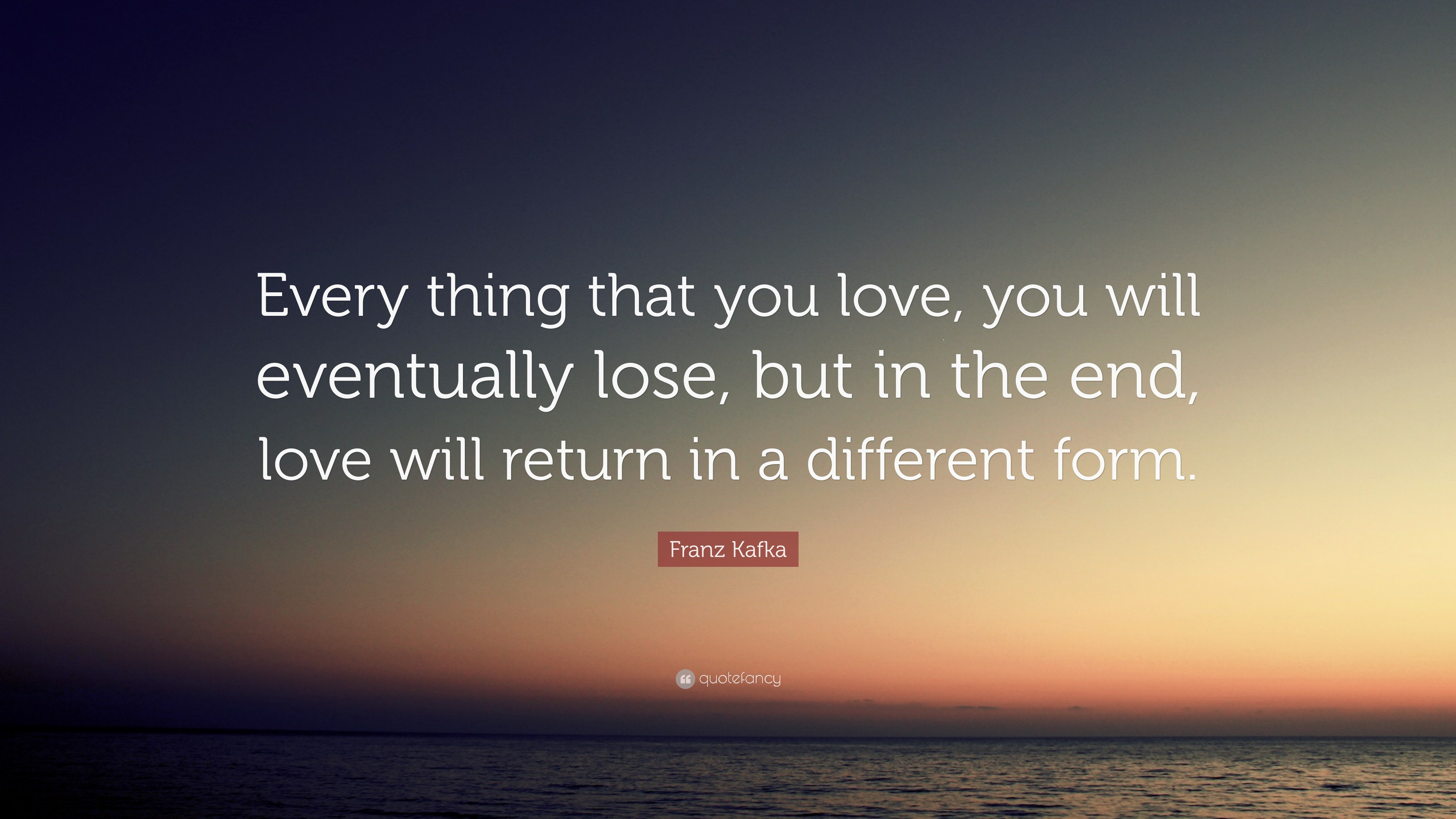 """Franz Kafka Quote: """"Every Thing That You Love, You Will"""
