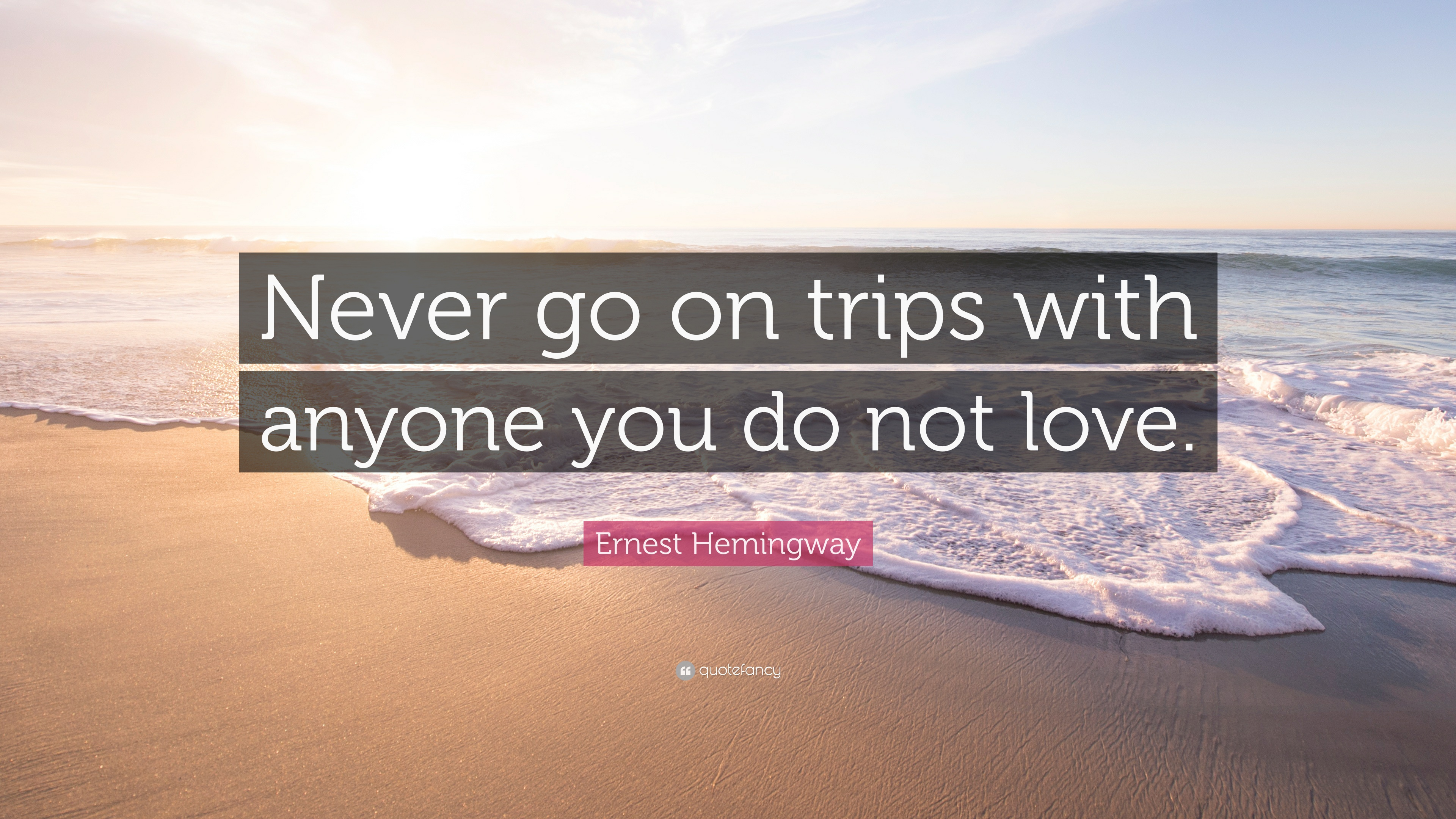 Ernest Hemingway Quote Never Go On Trips With Anyone You Do Not