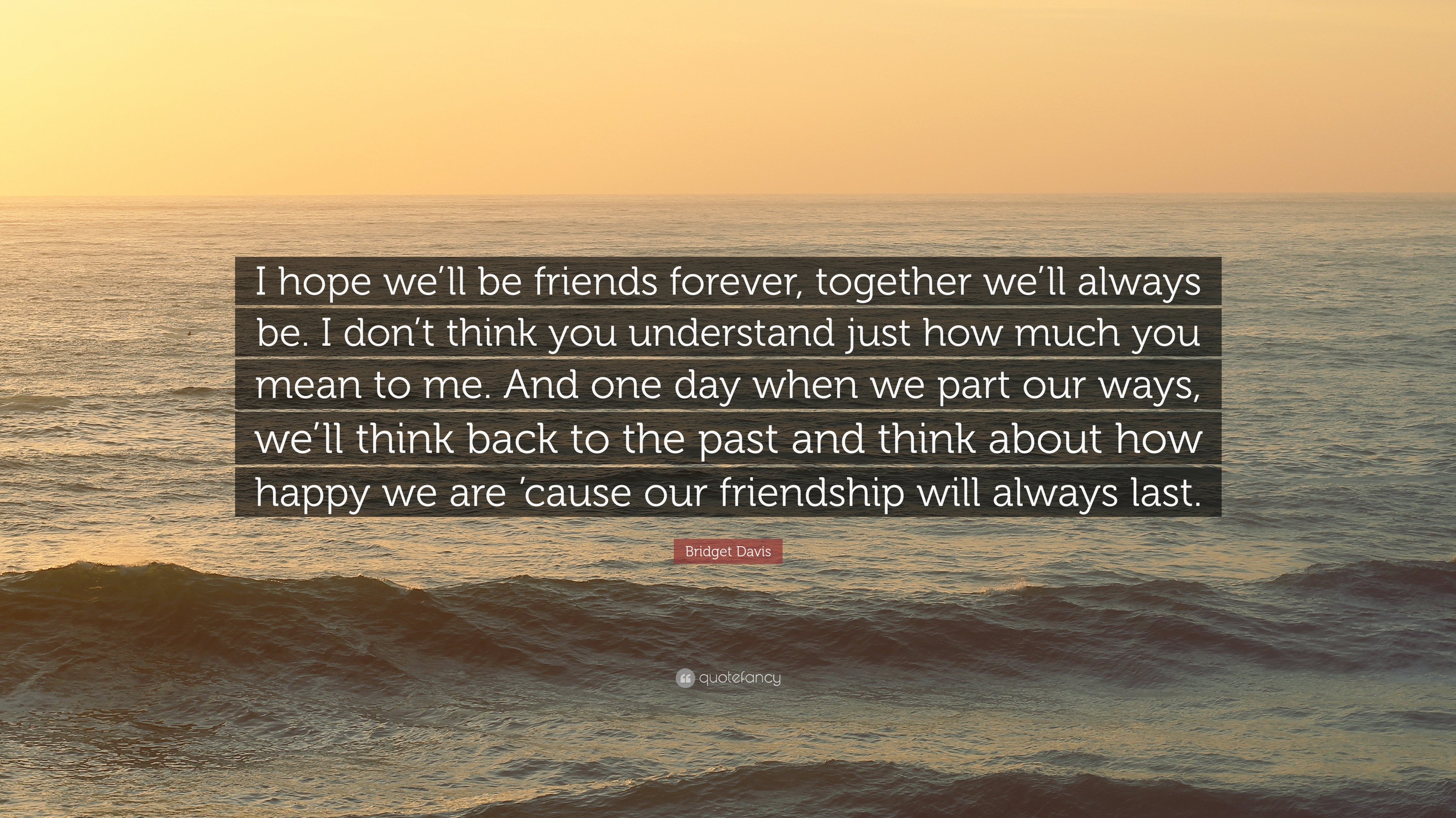 "Bridget Davis Quote: ""I Hope We'll Be Friends Forever"