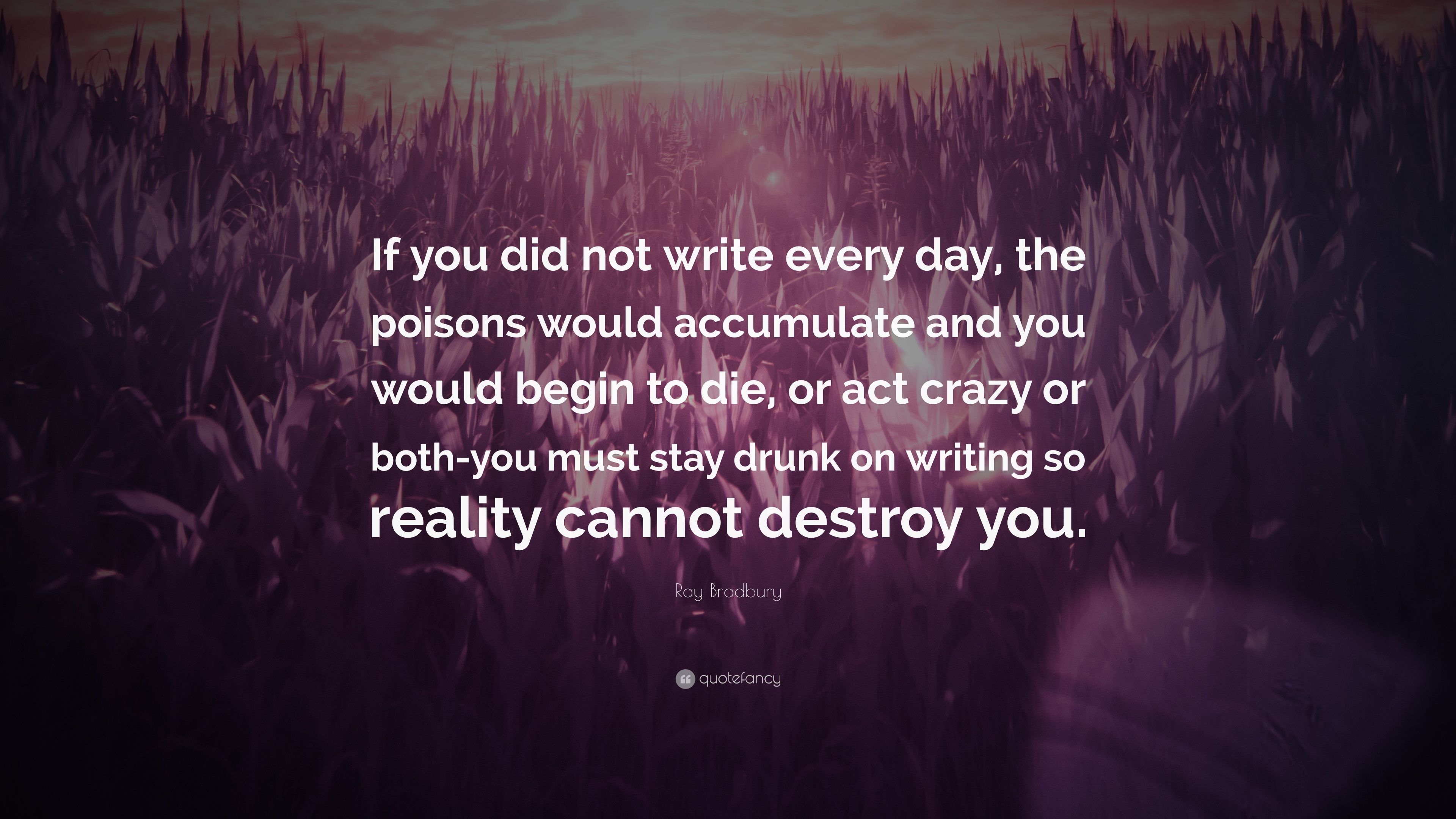 """Ray Bradbury Quote """"If you did not write every day the poisons"""