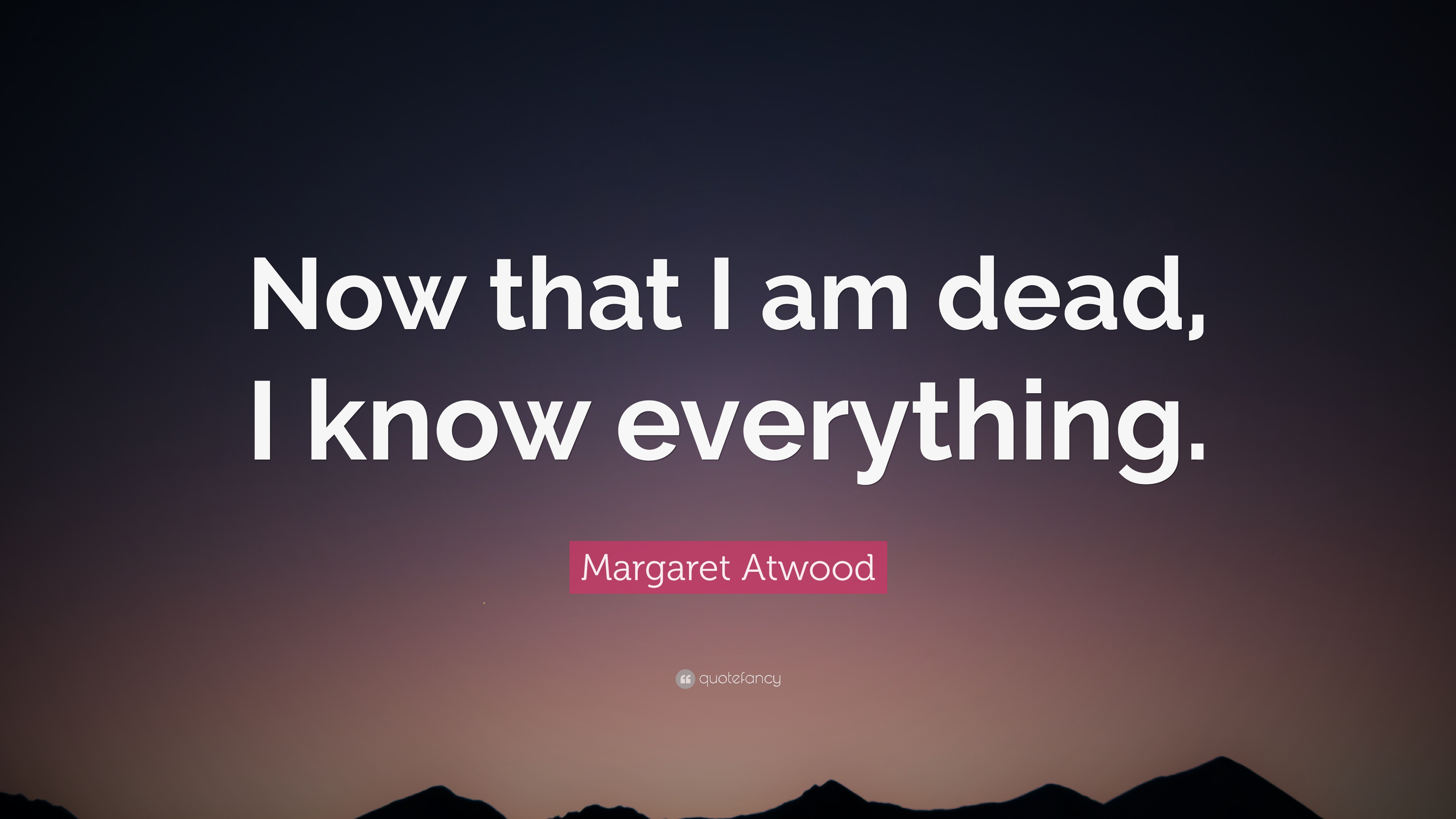 Margaret Atwood Quote Now That I Am Dead I Know Everything 12